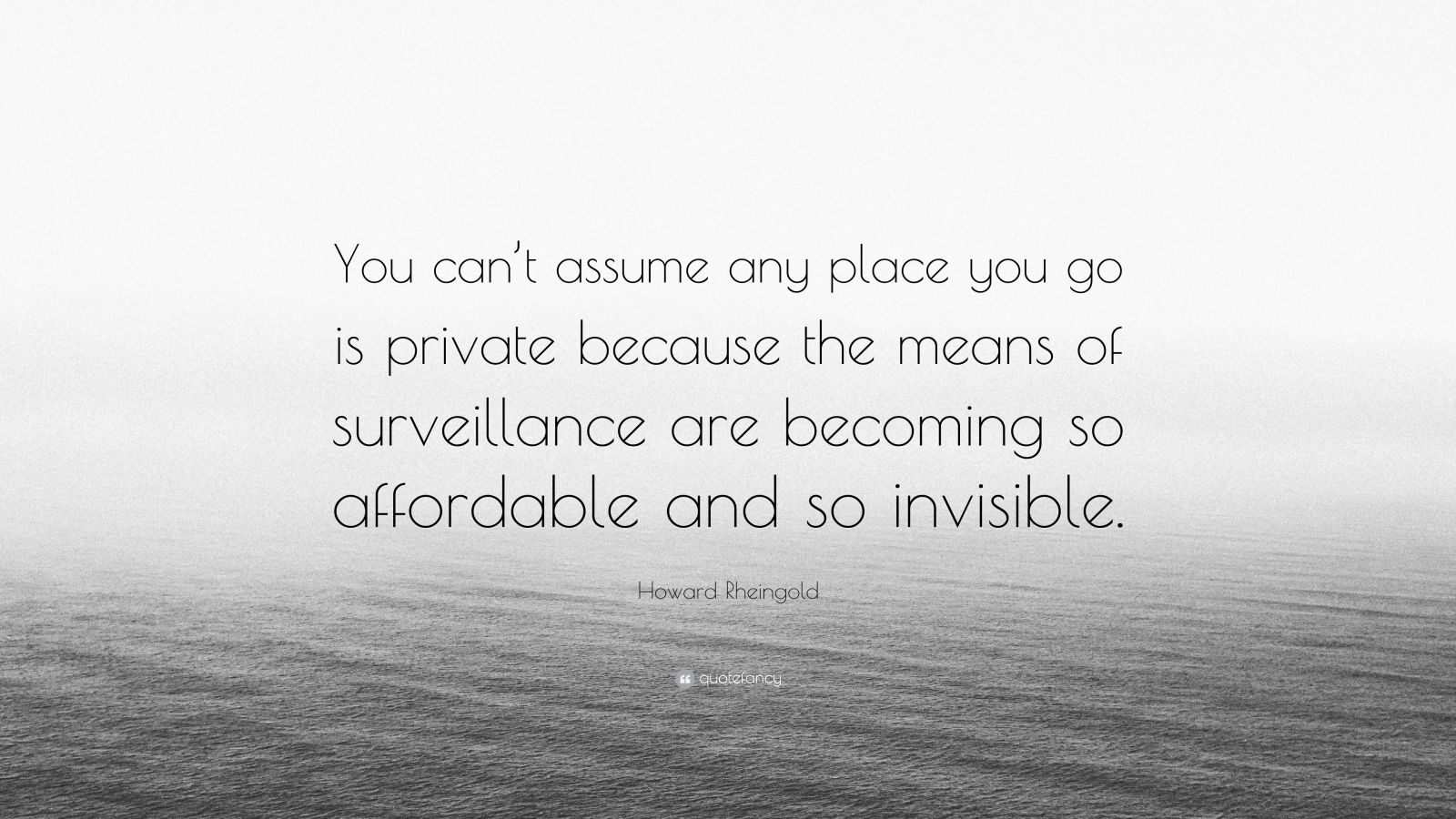 """Howard Rheingold Quote: """"You can't assume any place you go is private because the means of surveillance are becoming so affordable and so invisible."""""""