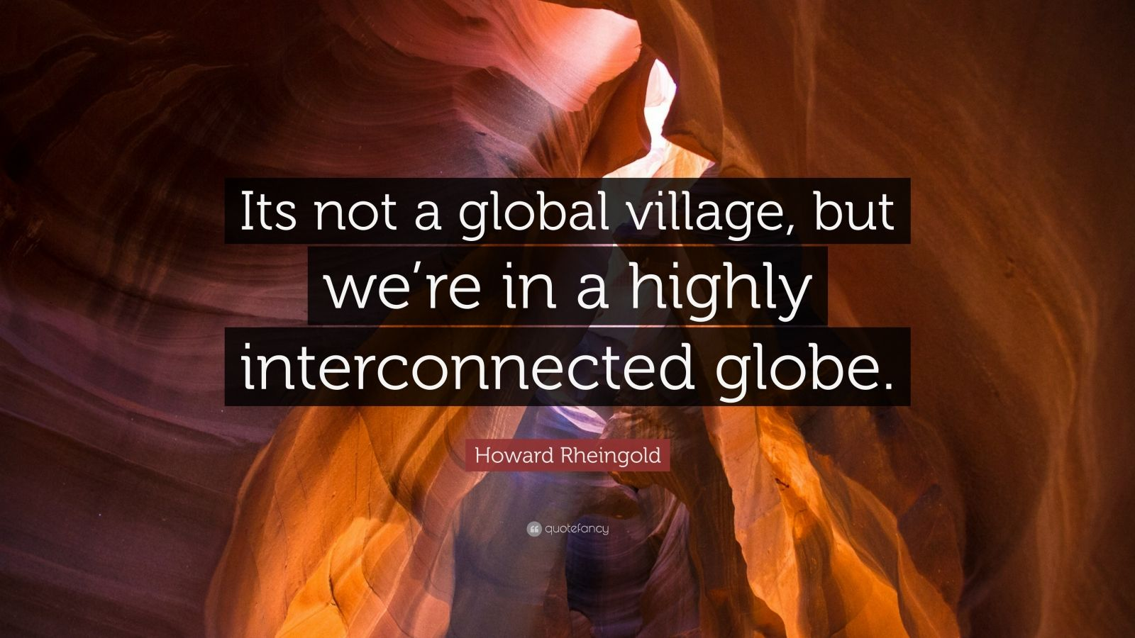 "Howard Rheingold Quote: ""Its not a global village, but we're in a highly interconnected globe."""