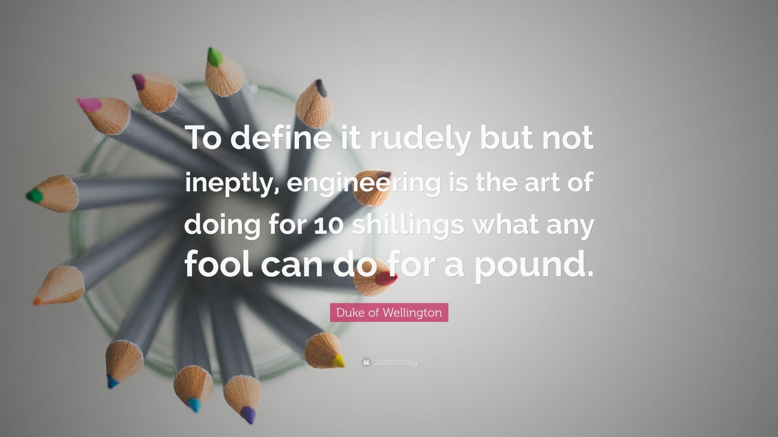 "Duke of Wellington Quote: ""To define it rudely but not ineptly, engineering is the art of doing for 10 shillings what any fool can do for a pound."""