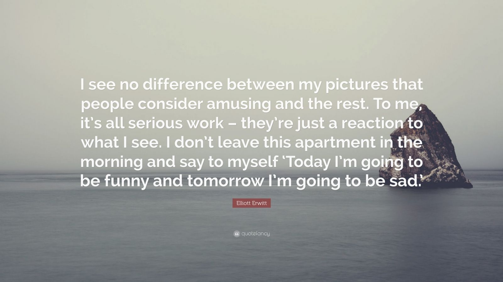 """Elliott Erwitt Quote: """"I see no difference between my pictures that people consider amusing and the rest. To me, it's all serious work – they're just a reaction to what I see. I don't leave this apartment in the morning and say to myself 'Today I'm going to be funny and tomorrow I'm going to be sad.'"""""""