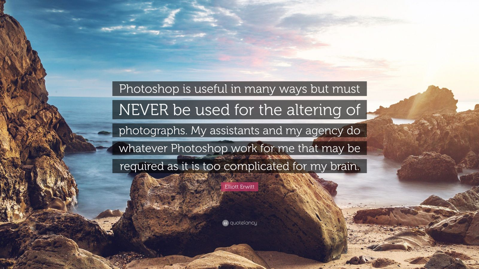 """Elliott Erwitt Quote: """"Photoshop is useful in many ways but must NEVER be used for the altering of photographs. My assistants and my agency do whatever Photoshop work for me that may be required as it is too complicated for my brain."""""""