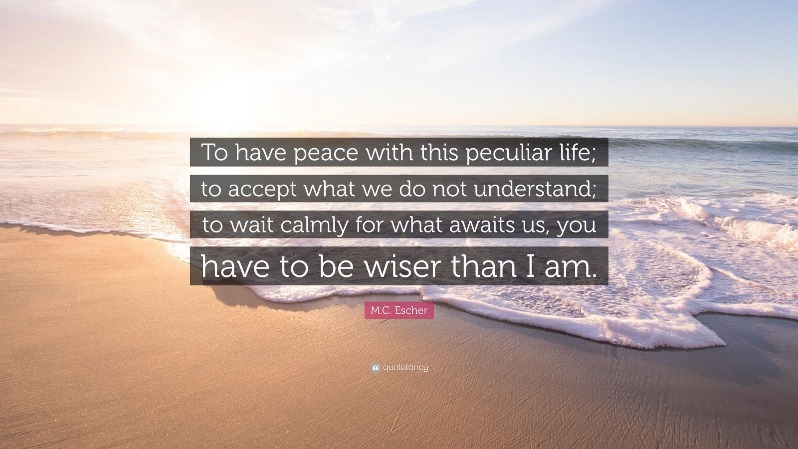 """M.C. Escher Quote: """"To have peace with this peculiar life; to accept what we do not understand; to wait calmly for what awaits us, you have to be wiser than I am."""""""
