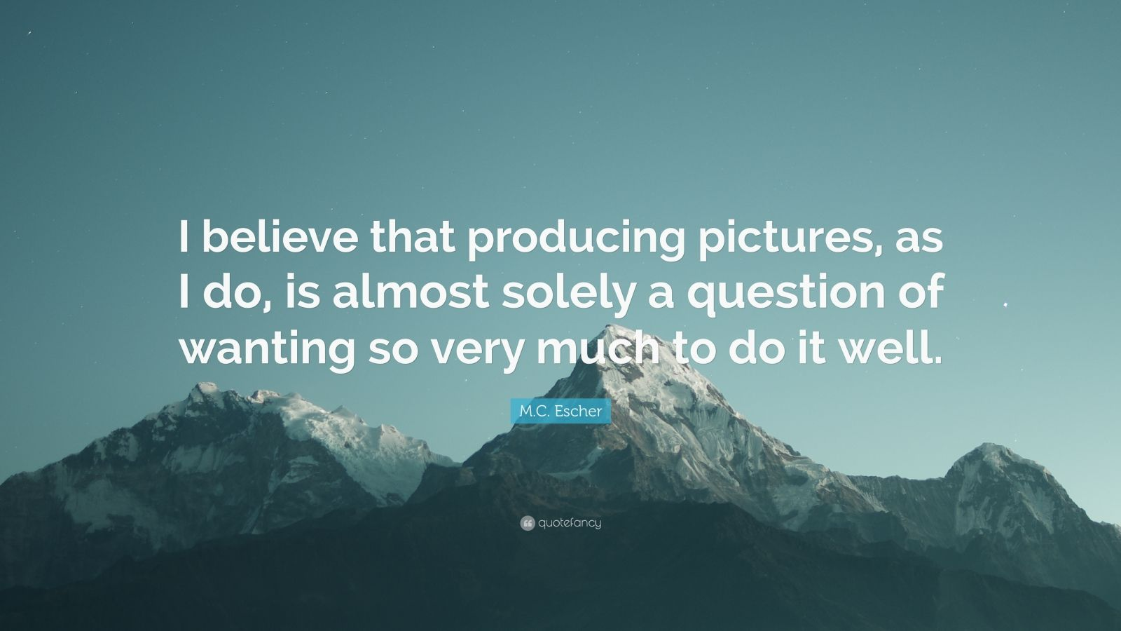 """M.C. Escher Quote: """"I believe that producing pictures, as I do, is almost solely a question of wanting so very much to do it well."""""""