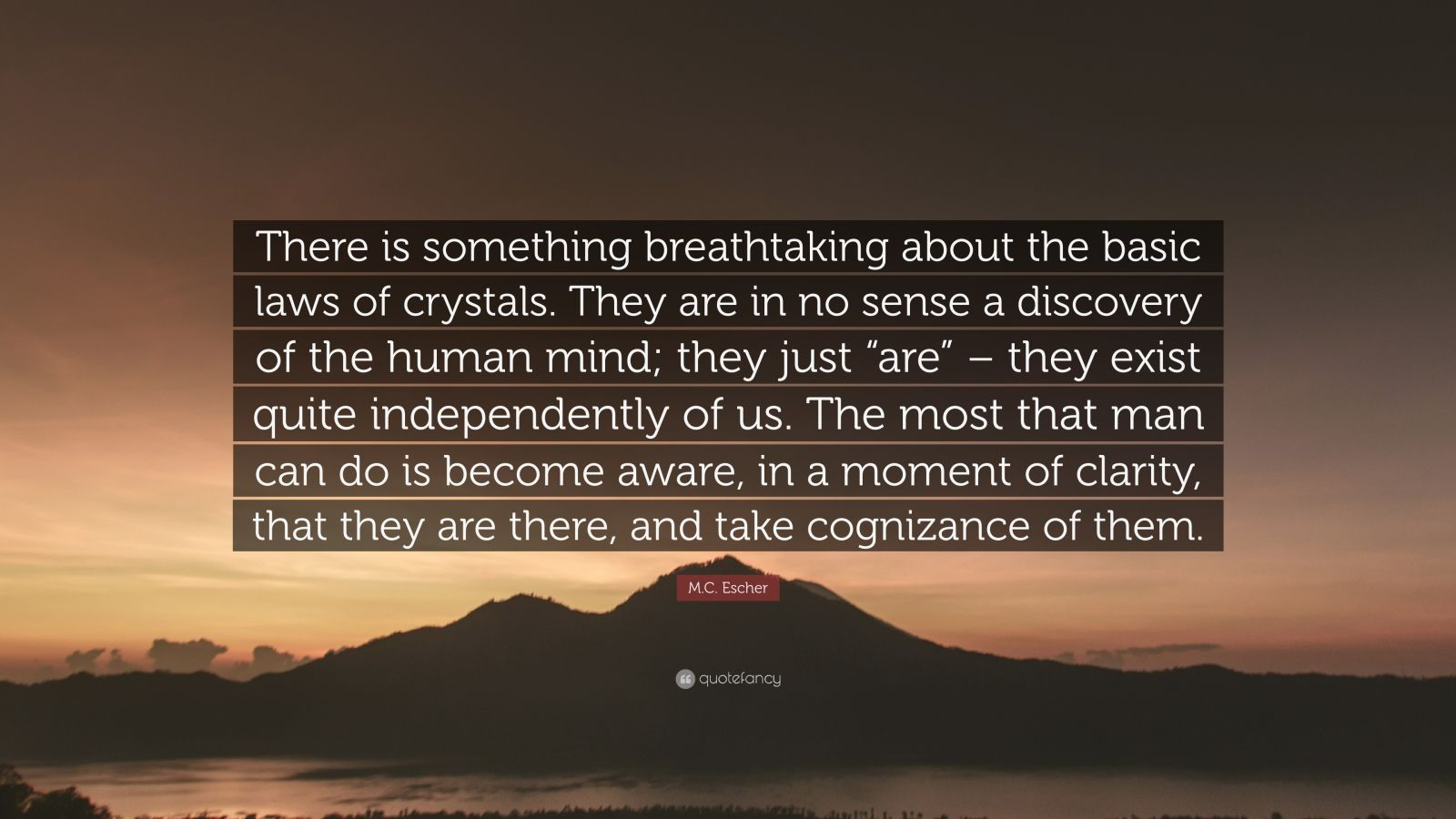 """M.C. Escher Quote: """"There is something breathtaking about the basic laws of crystals. They are in no sense a discovery of the human mind; they just """"are"""" – they exist quite independently of us. The most that man can do is become aware, in a moment of clarity, that they are there, and take cognizance of them."""""""