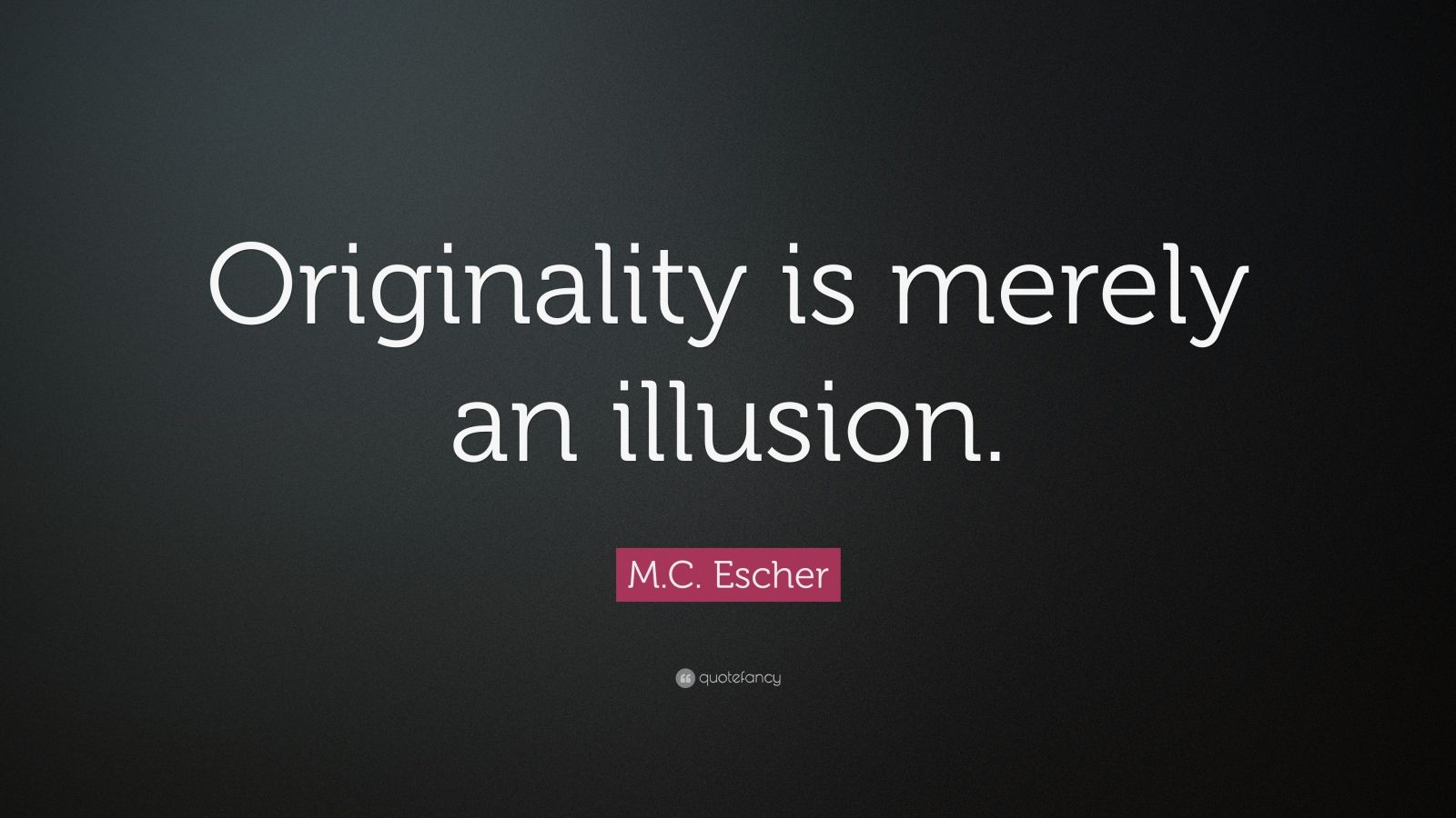 """M.C. Escher Quote: """"Originality is merely an illusion."""""""