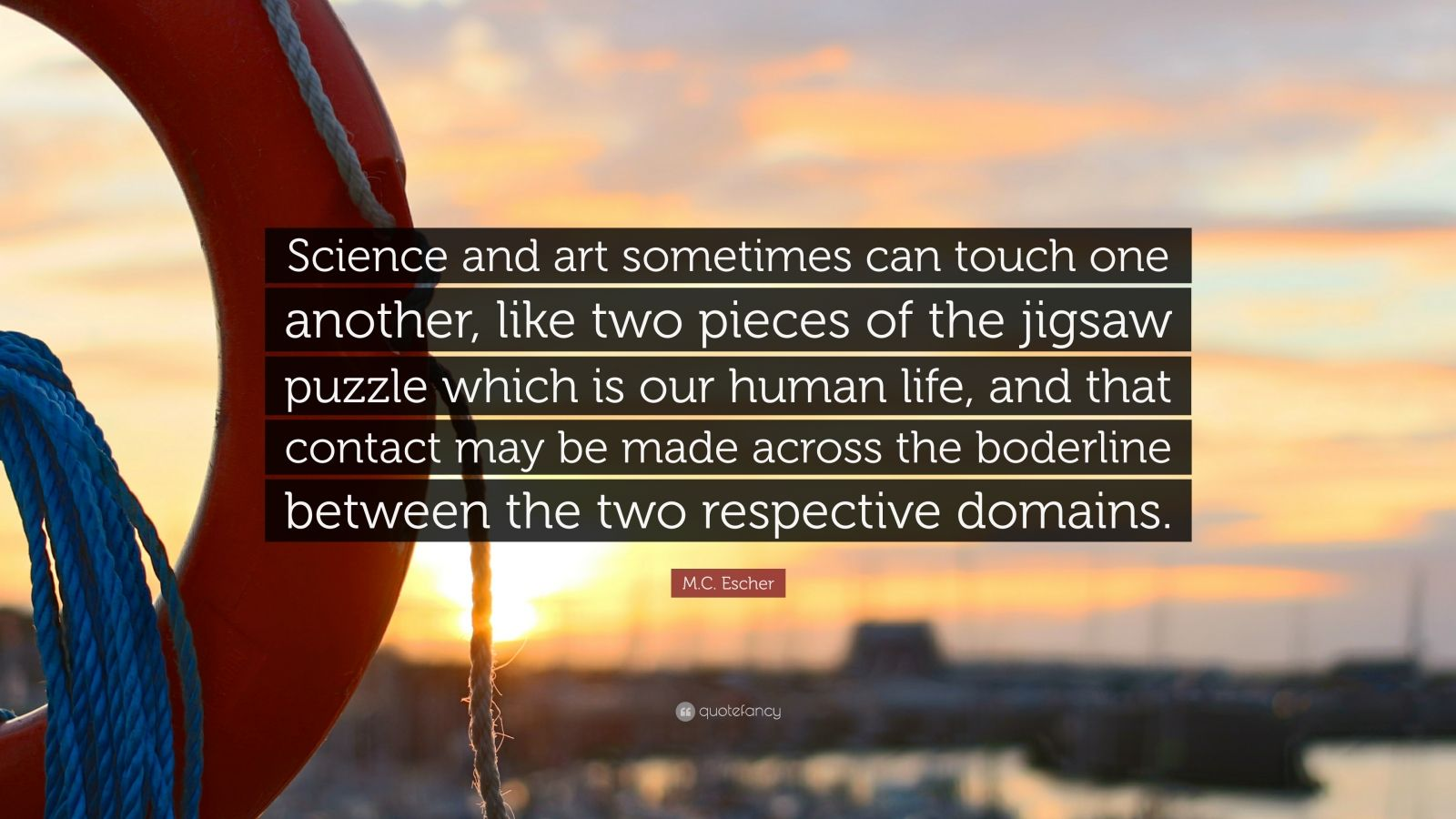 """M.C. Escher Quote: """"Science and art sometimes can touch one another, like two pieces of the jigsaw puzzle which is our human life, and that contact may be made across the boderline between the two respective domains."""""""