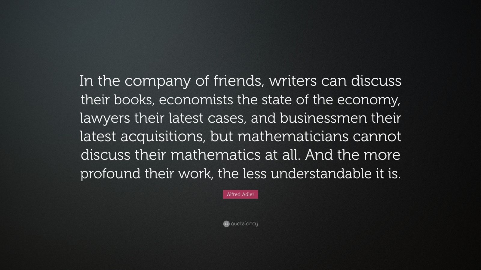 """Alfred Adler Quote: """"In the company of friends, writers can discuss their books, economists the state of the economy, lawyers their latest cases, and businessmen their latest acquisitions, but mathematicians cannot discuss their mathematics at all. And the more profound their work, the less understandable it is."""""""