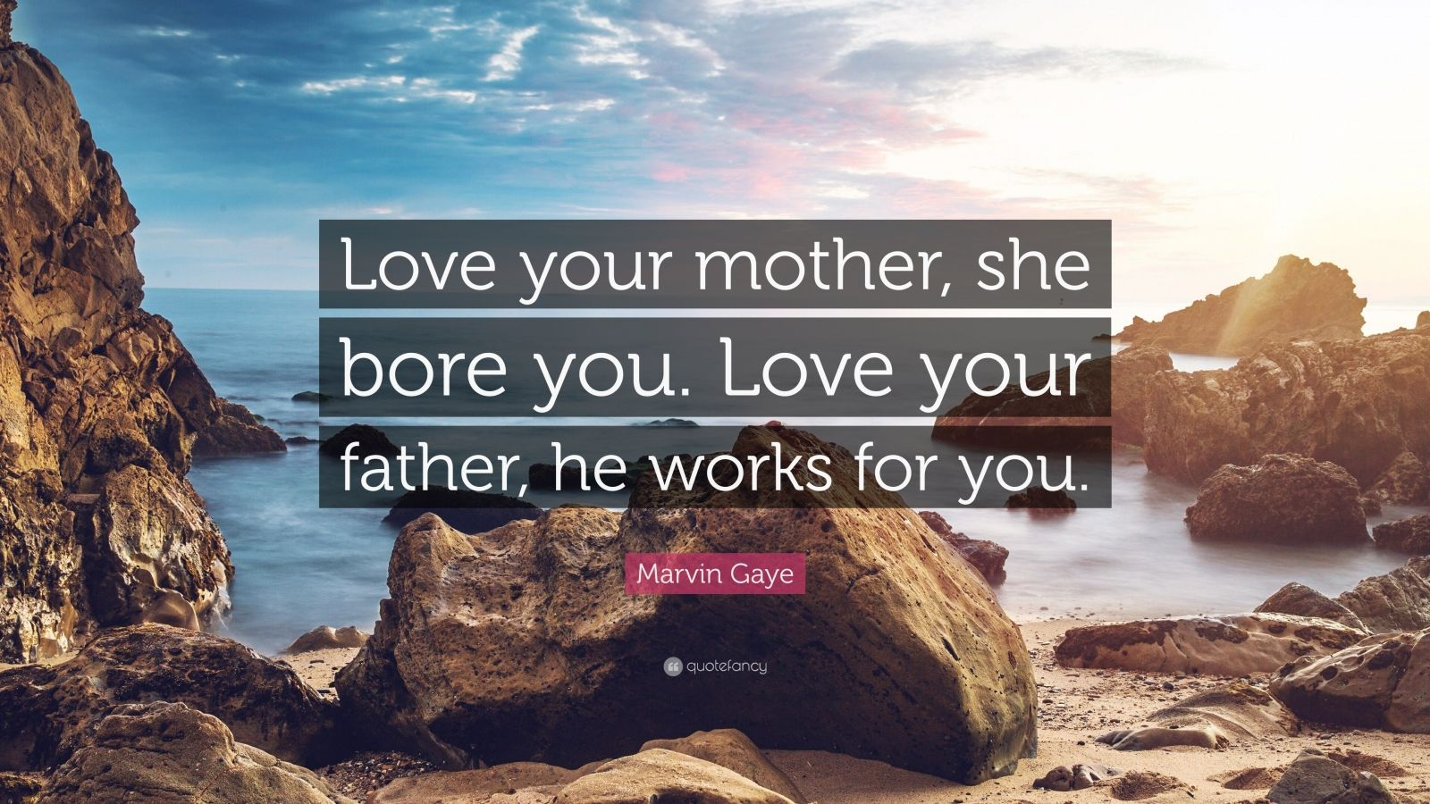 """Marvin Gaye Quote: """"Love your mother, she bore you. Love your father, he works for you."""""""