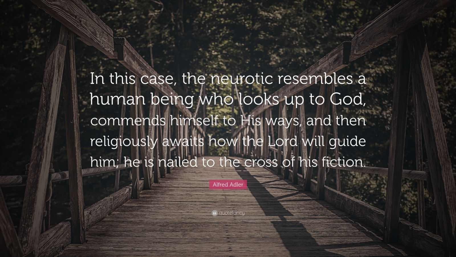 """Alfred Adler Quote: """"In this case, the neurotic resembles a human being who looks up to God, commends himself to His ways, and then religiously awaits how the Lord will guide him; he is nailed to the cross of his fiction."""""""