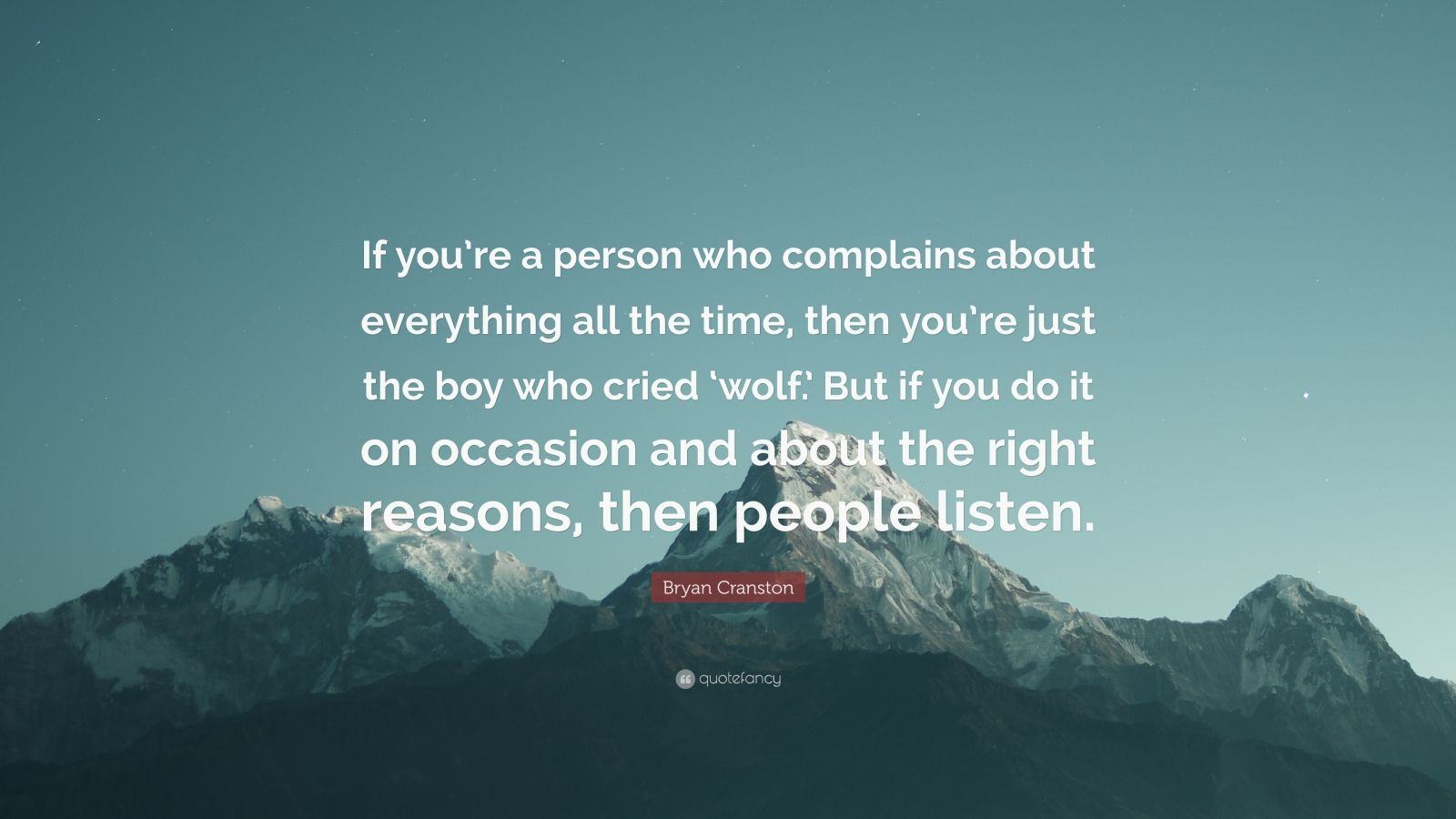 """Bryan Cranston Quote: """"If you're a person who complains about everything all the time, then you're just the boy who cried 'wolf.' But if you do it on occasion and about the right reasons, then people listen."""""""