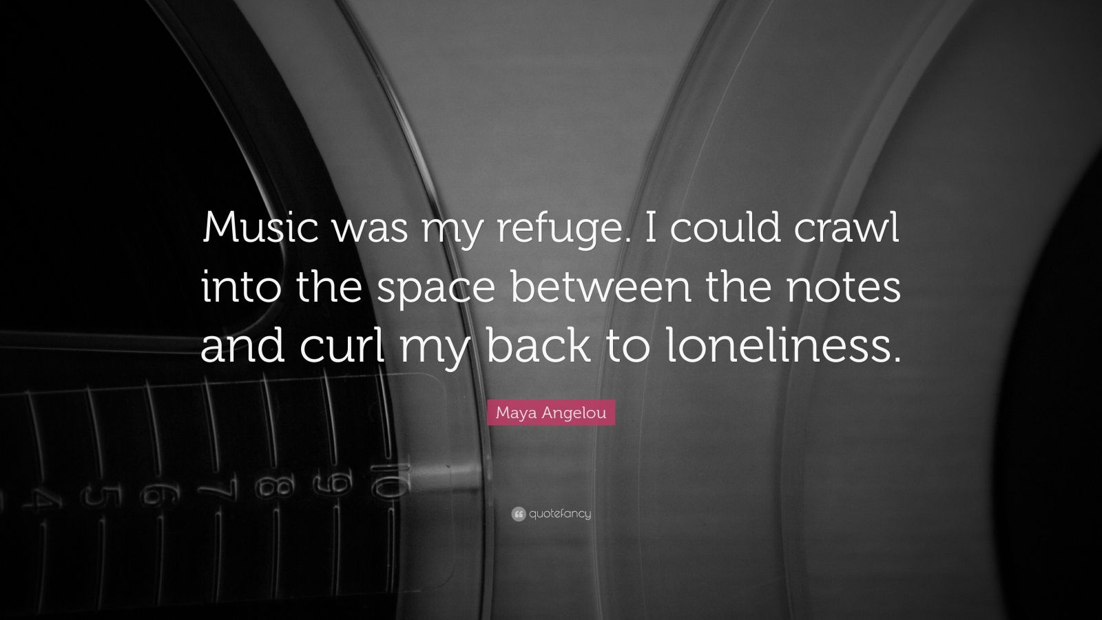 "Maya Angelou Quote: ""Music was my refuge.  I could crawl into the space between the notes and curl my back to loneliness."""