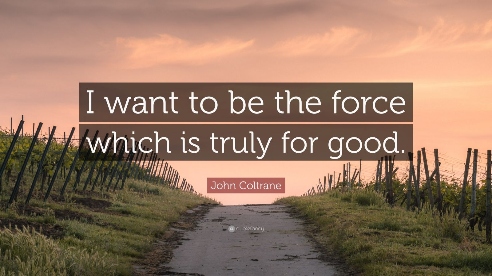 """John Coltrane Quote: """"I want to be the force which is truly for good."""""""