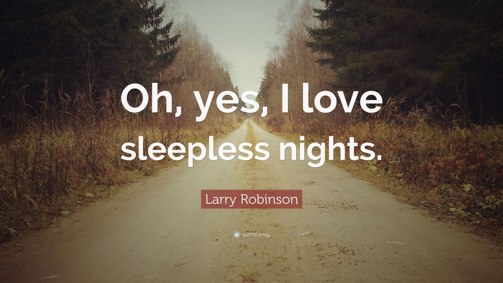 """Larry Robinson Quote: """"Oh, yes, I love sleepless nights ..."""