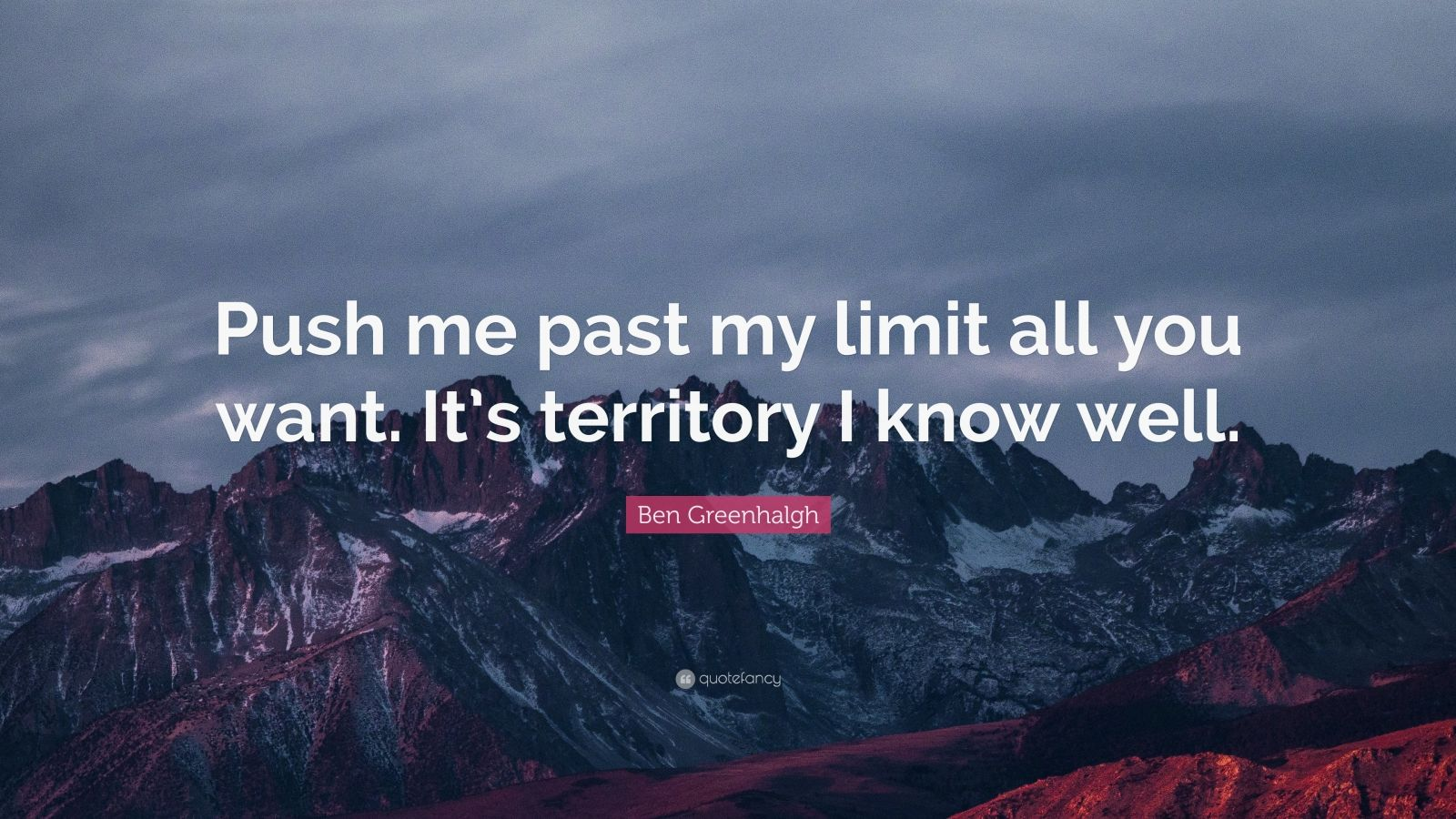 "Ben Greenhalgh Quote: ""Push me past my limit all you want. It's territory I know well."""