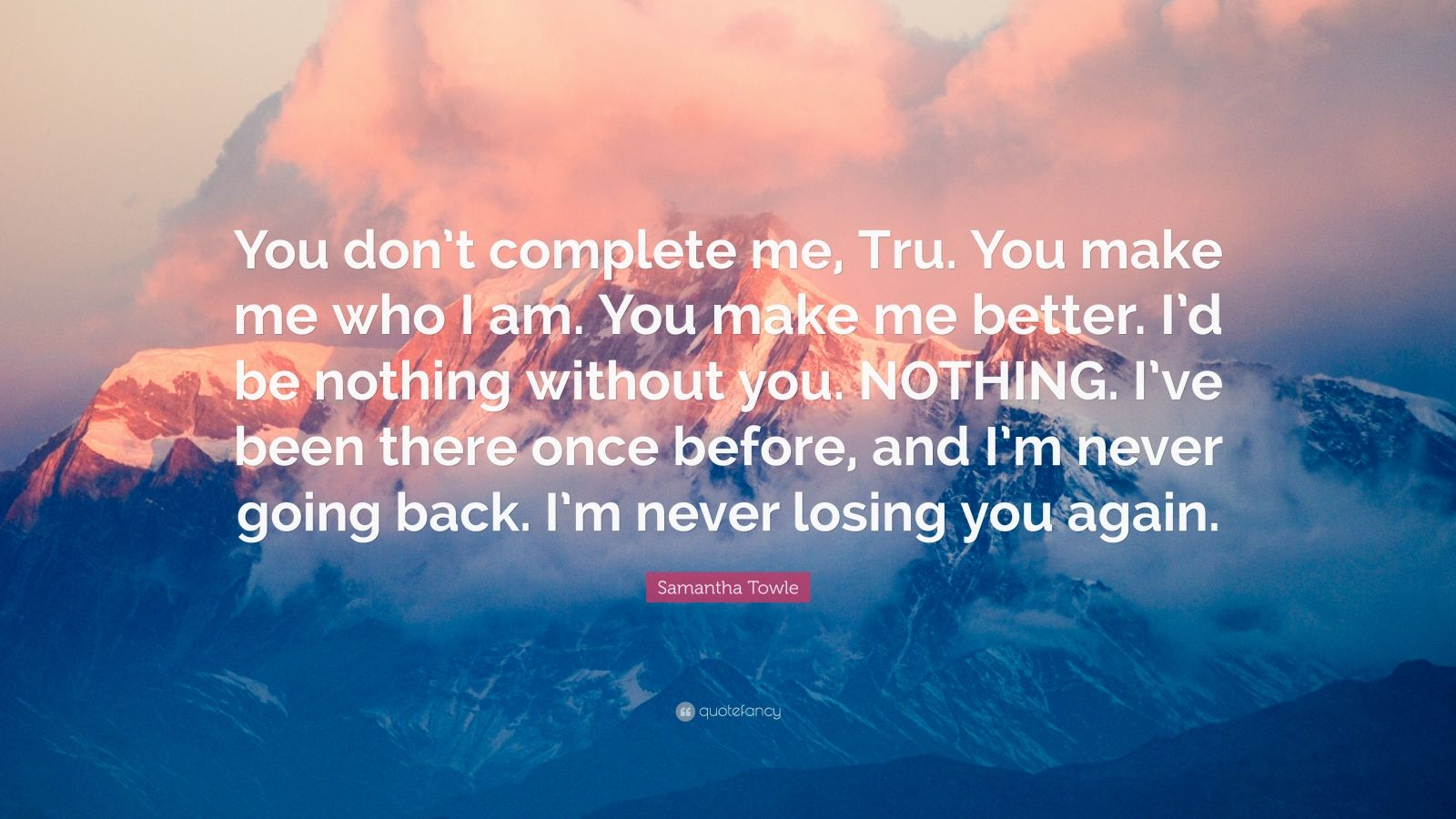 "Samantha Towle Quote: ""You don't complete me, Tru. You make me who I am. You make me better. I'd be nothing without you. NOTHING. I've been there once before, and I'm never going back. I'm never losing you again."""