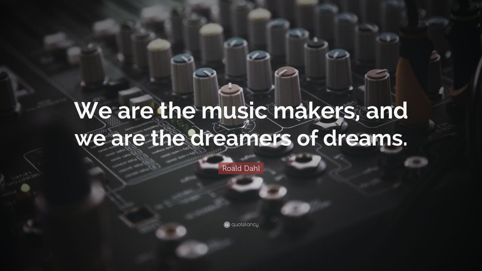 "Roald Dahl Quote: ""We are the music makers, and we are the dreamers of dreams."""