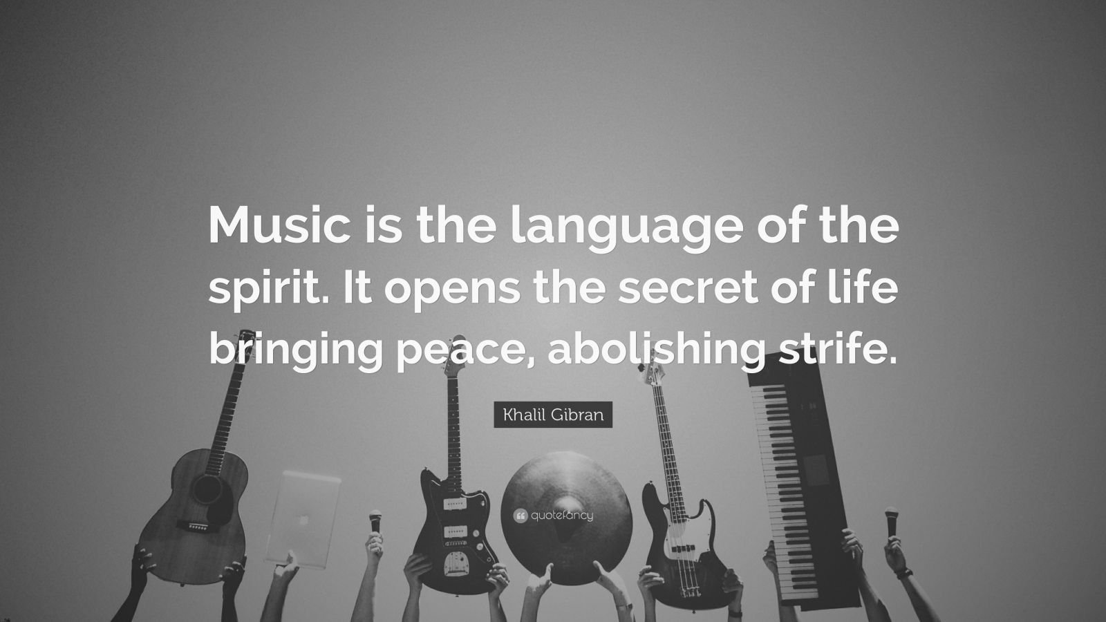 "Khalil Gibran Quote: ""Music is the language of the spirit. It opens the secret of life bringing peace, abolishing strife."""