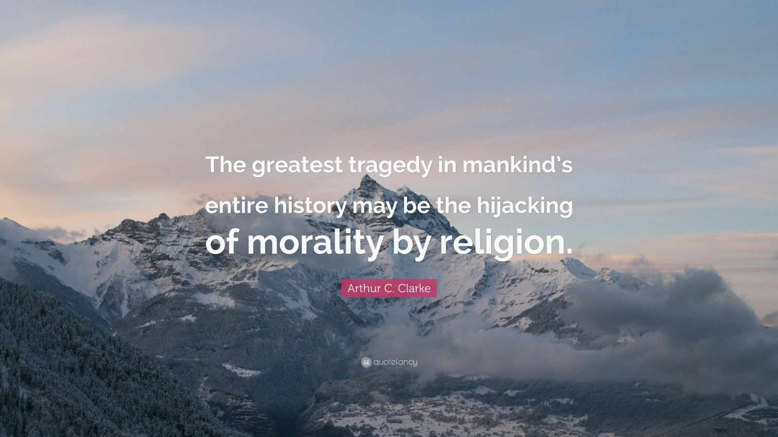 """Arthur C. Clarke Quote: """"The greatest tragedy in mankind's entire history may be the hijacking of morality by religion."""""""