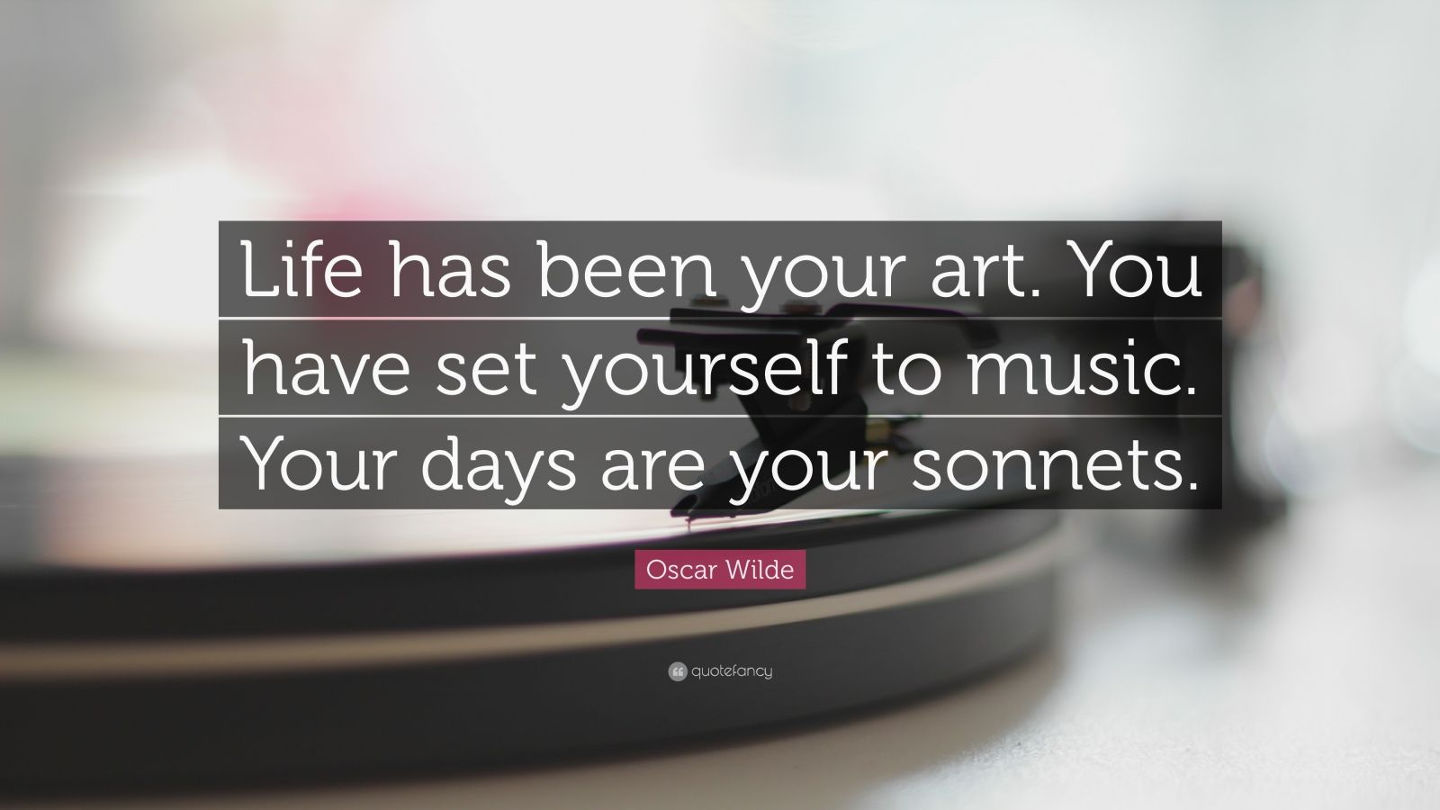 "Oscar Wilde Quote: ""Life has been your art. You have set yourself to music. Your days are your sonnets."""