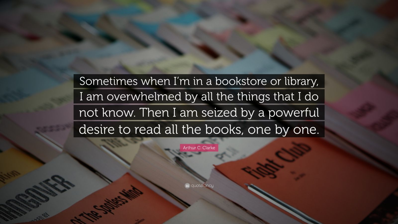 "Arthur C. Clarke Quote: ""Sometimes when I'm in a bookstore or library, I am overwhelmed by all the things that I do not know. Then I am seized by a powerful desire to read all the books, one by one."""