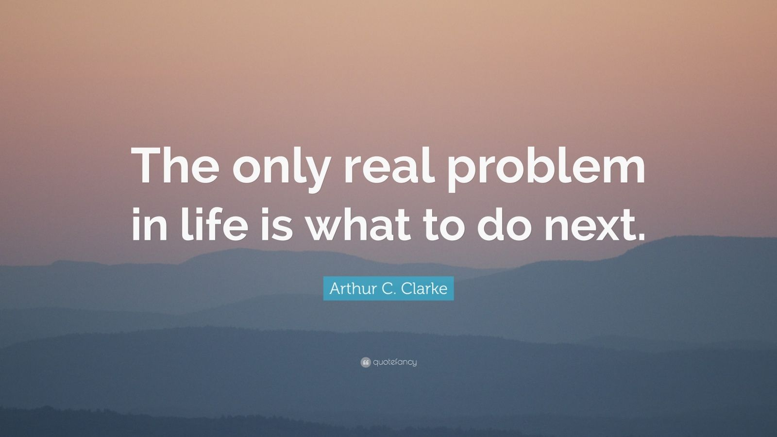 "Arthur C. Clarke Quote: ""The only real problem in life is what to do next."""