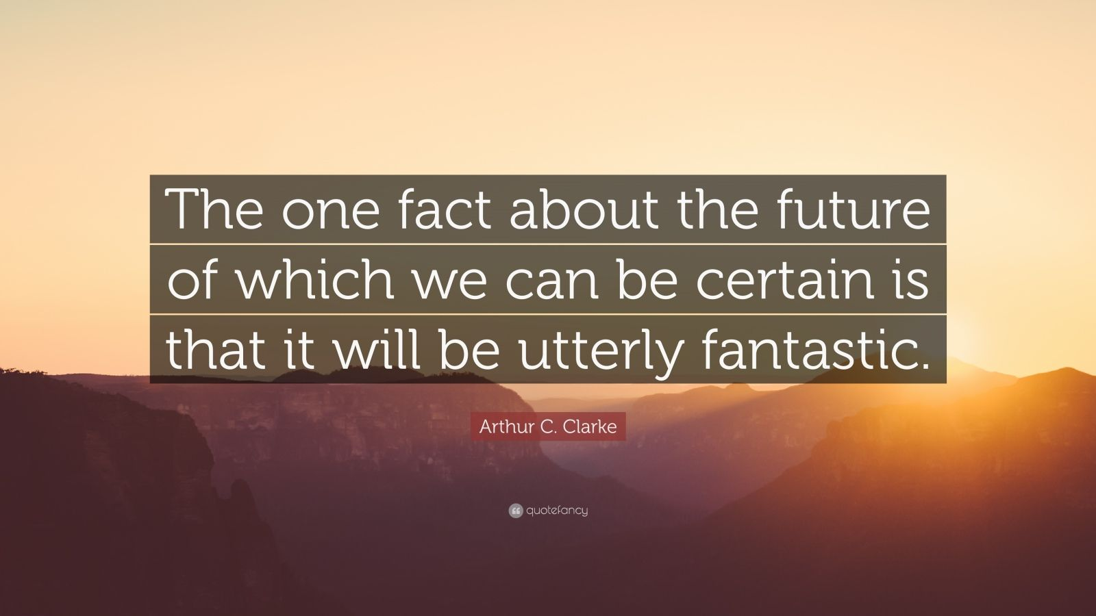 "Arthur C. Clarke Quote: ""The one fact about the future of which we can be certain is that it will be utterly fantastic."""