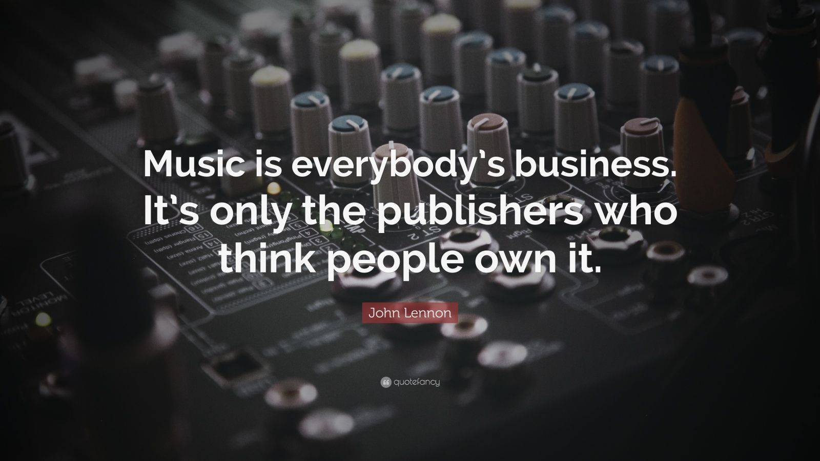 "John Lennon Quote: ""Music is everybody's business. It's only the publishers who think people own it."""