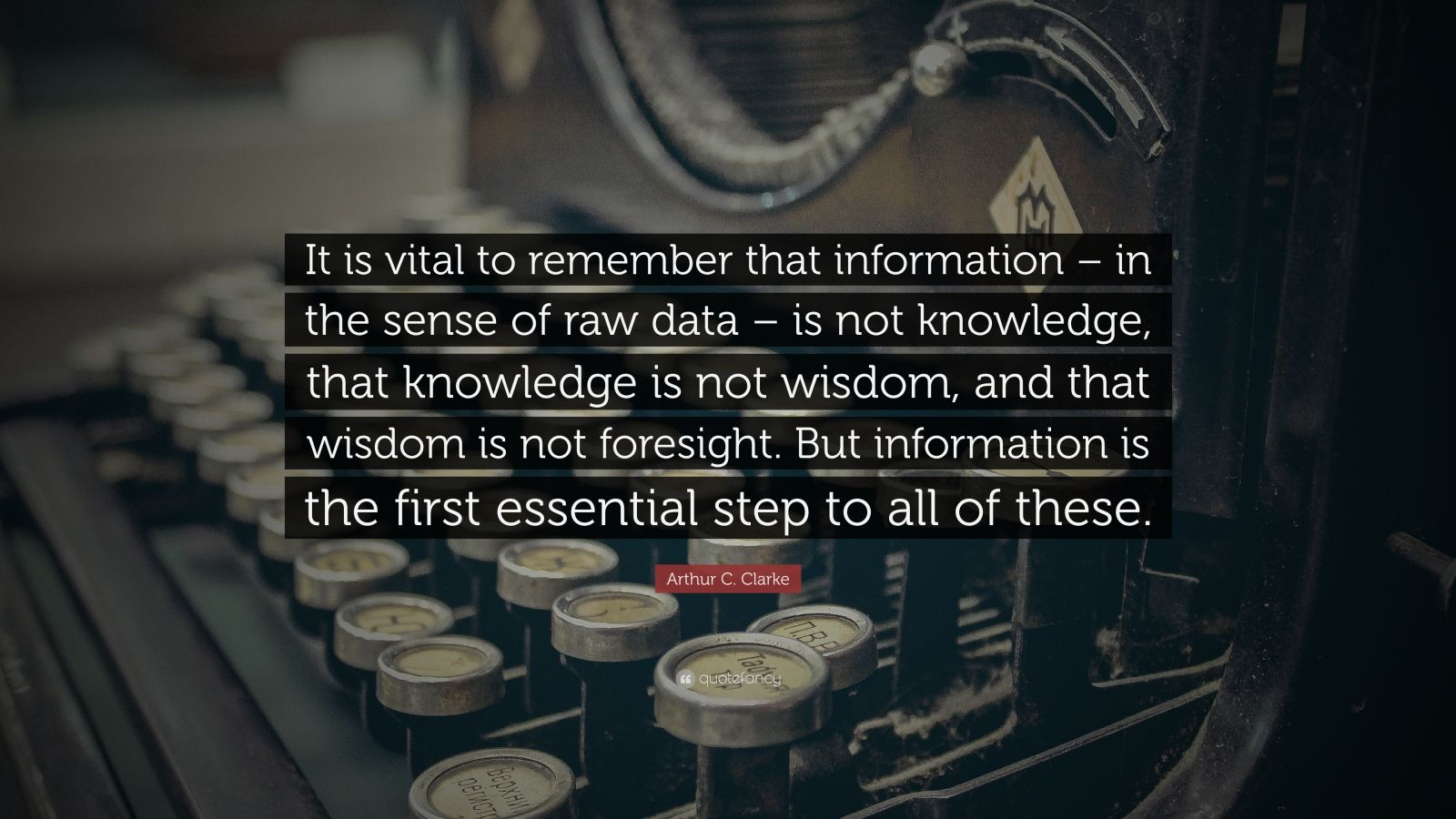 """Arthur C. Clarke Quote: """"It is vital to remember that information – in the sense of raw data – is not knowledge, that knowledge is not wisdom, and that wisdom is not foresight. But information is the first essential step to all of these."""""""