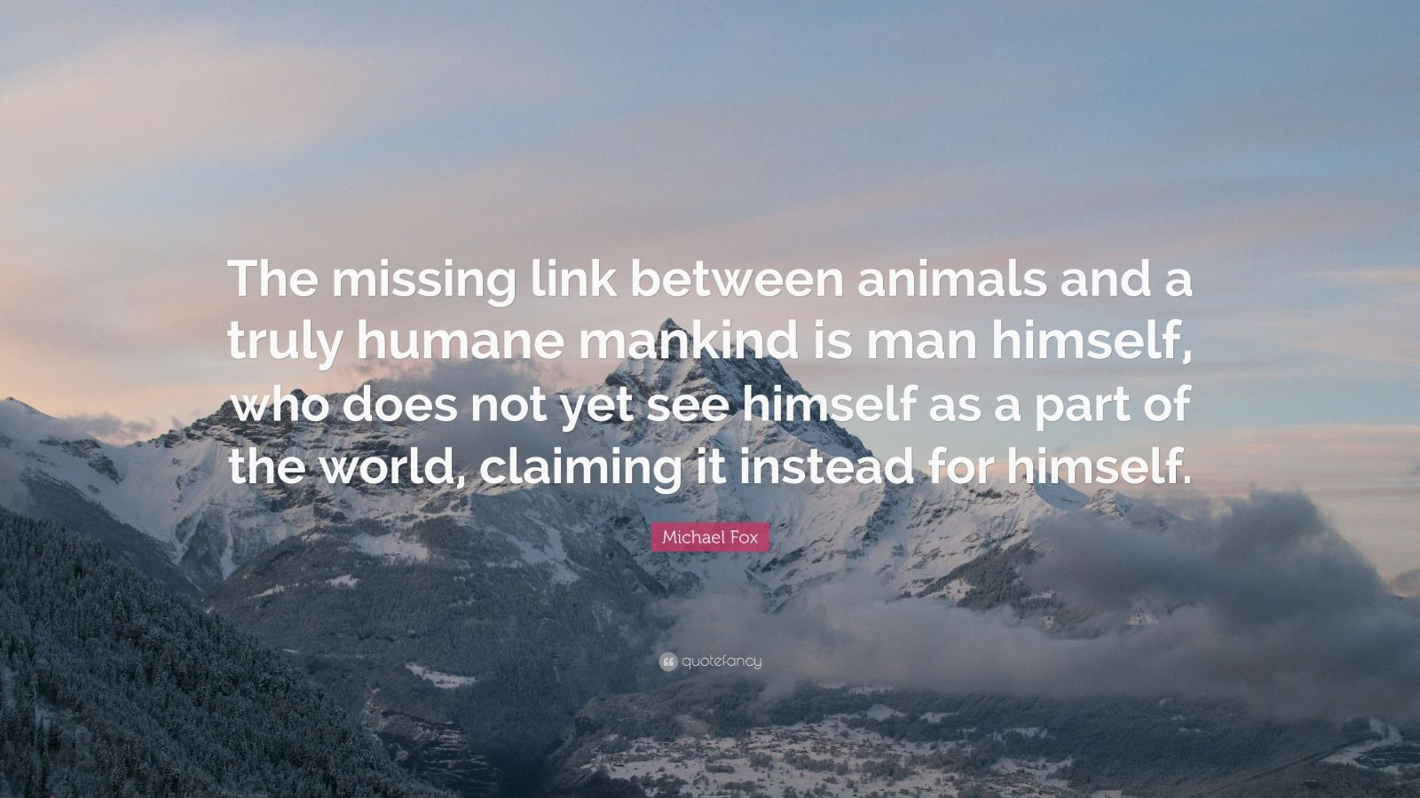 """Michael Fox Quote: """"The missing link between animals and a truly humane mankind is man himself, who does not yet see himself as a part of the world, claiming it instead for himself."""""""