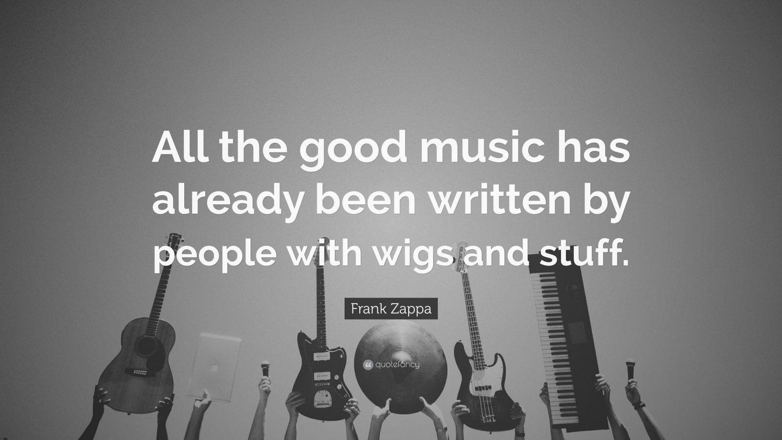 "Frank Zappa Quote: ""All the good music has already been written by people with wigs and stuff."""