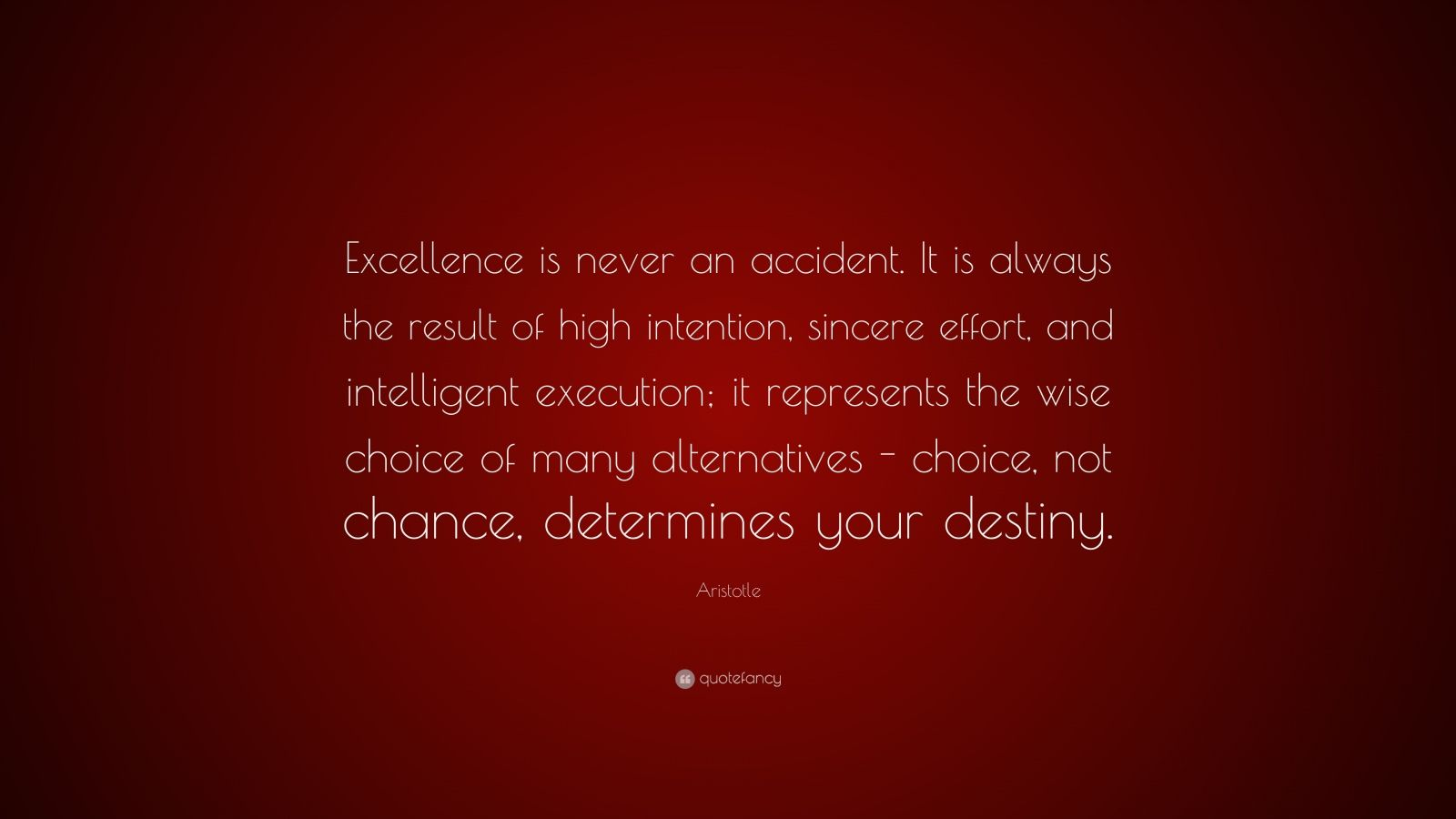"Aristotle Quote: ""Excellence is never an accident. It is always the result of high intention, sincere effort, and intelligent execution; it represents the wise choice of many alternatives - choice, not chance, determines your destiny."""
