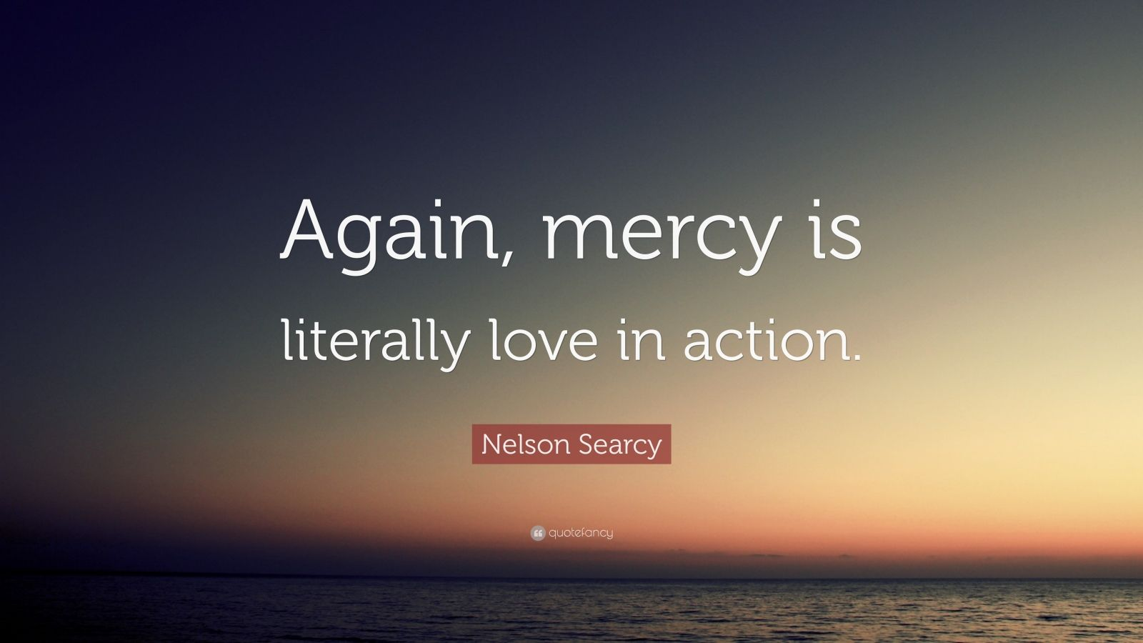 "Nelson Searcy Quote: ""Again, Mercy Is Literally Love In"