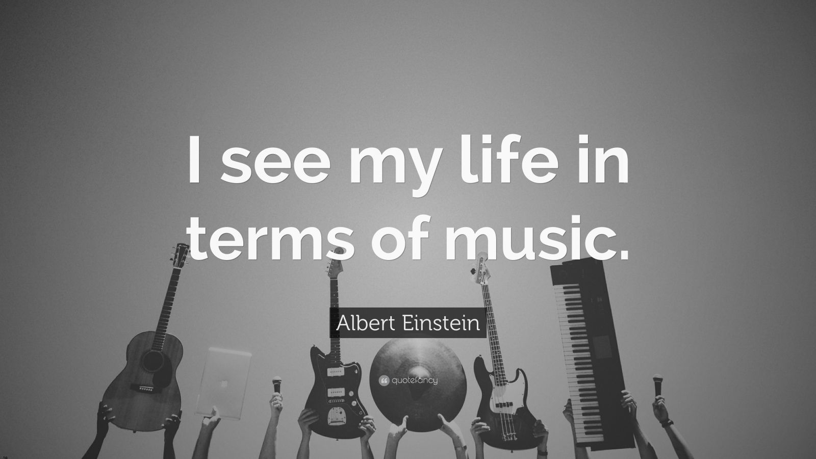"Albert Einstein Quote: ""I see my life in terms of music."""