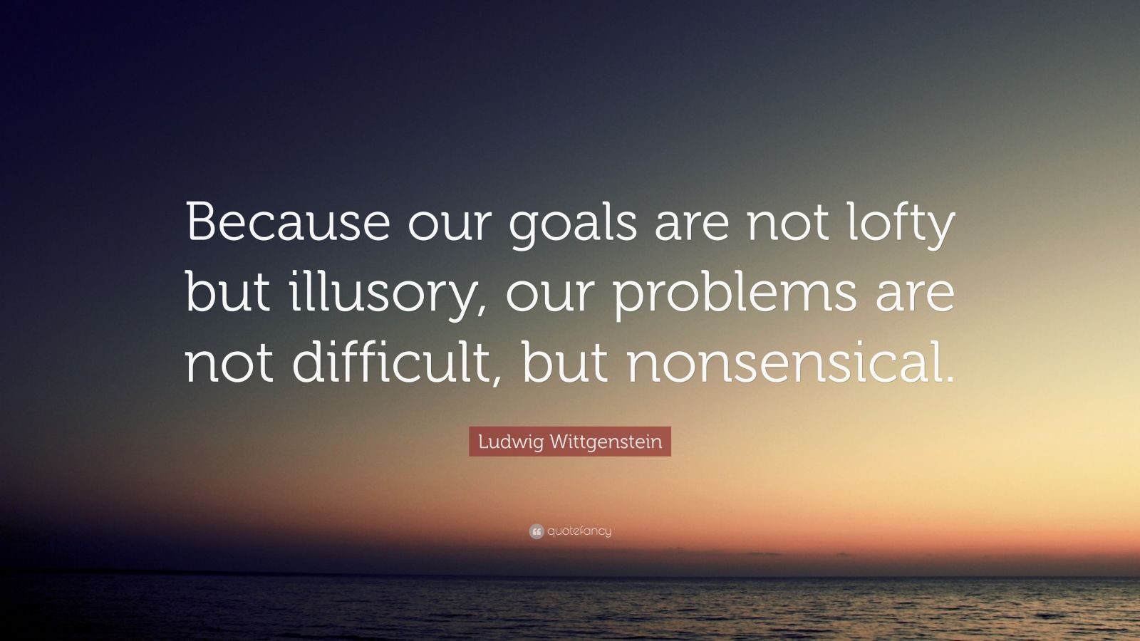 """Ludwig Wittgenstein Quote: """"Because our goals are not lofty but illusory, our problems are not difficult, but nonsensical."""""""