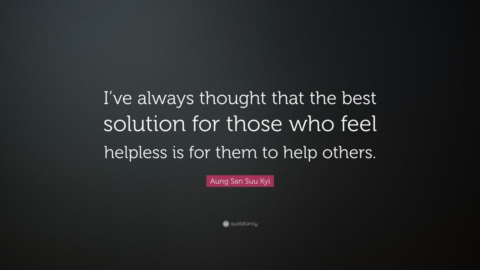 "Aung San Suu Kyi Quote: ""I've always thought that the best solution for those who feel helpless is for them to help others."""