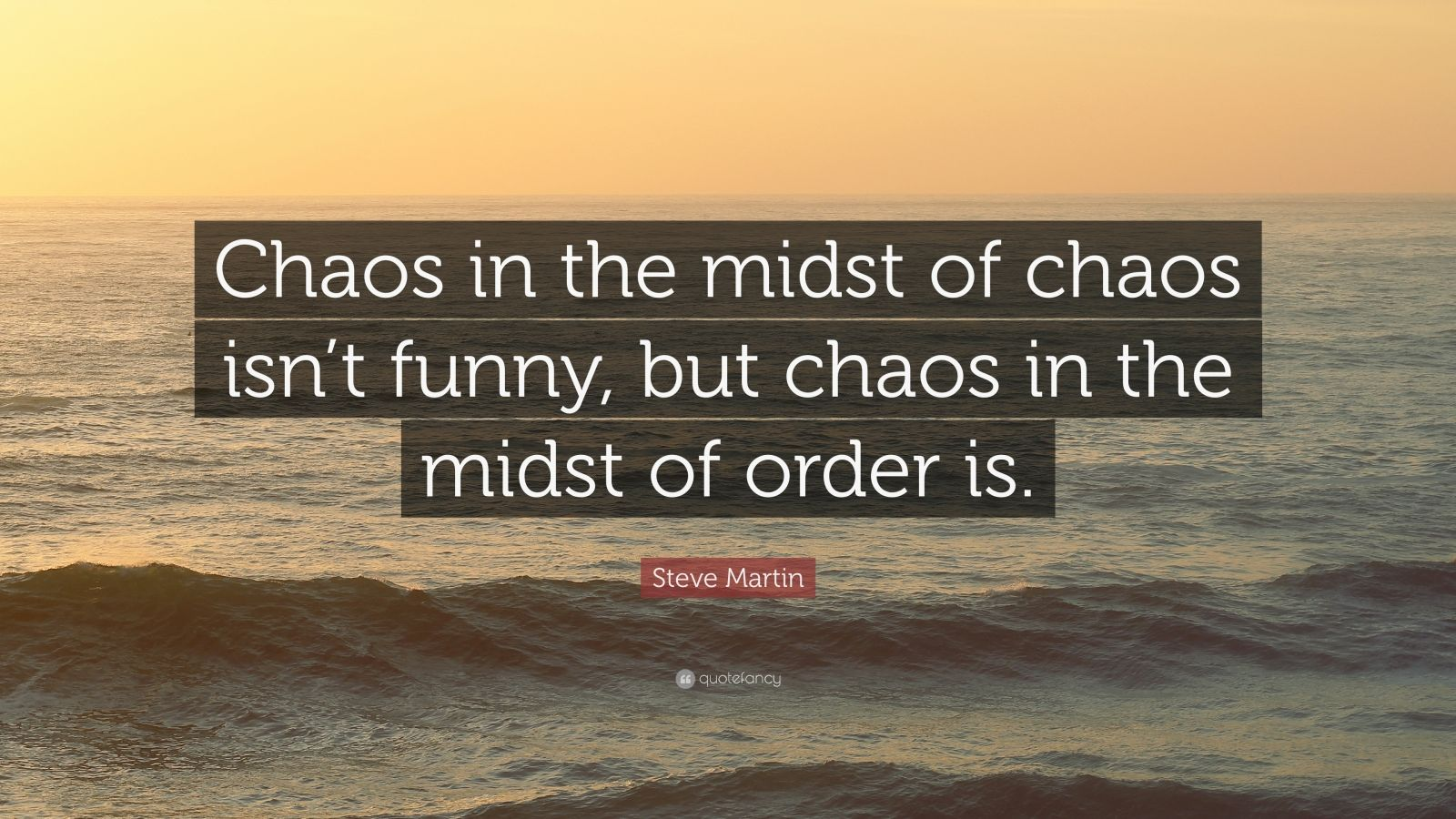 "Steve Martin Quote: ""Chaos in the midst of chaos isn't funny, but chaos in the midst of order is."""