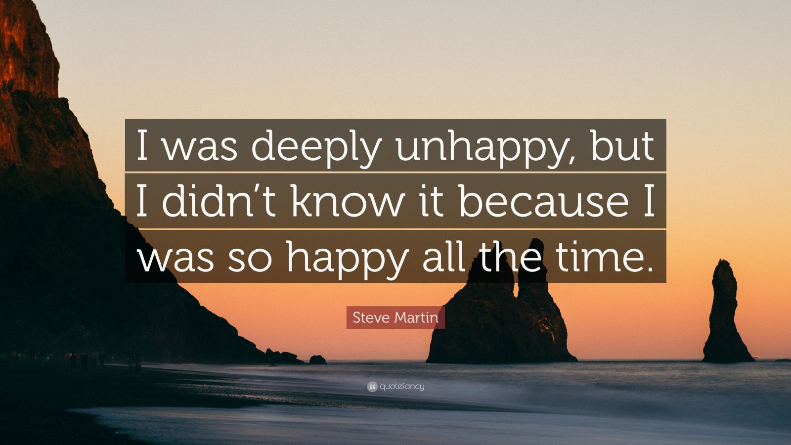 "Steve Martin Quote: ""I was deeply unhappy, but I didn't know it because I was so happy all the time."""