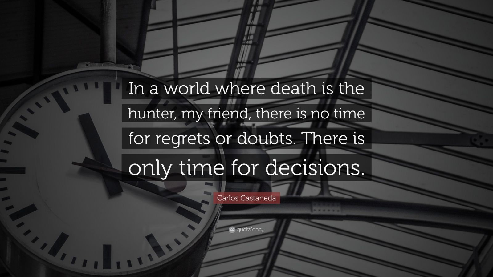 "Carlos Castaneda Quote: ""In a world where death is the hunter, my friend, there is no time for regrets or doubts. There is only time for decisions."""