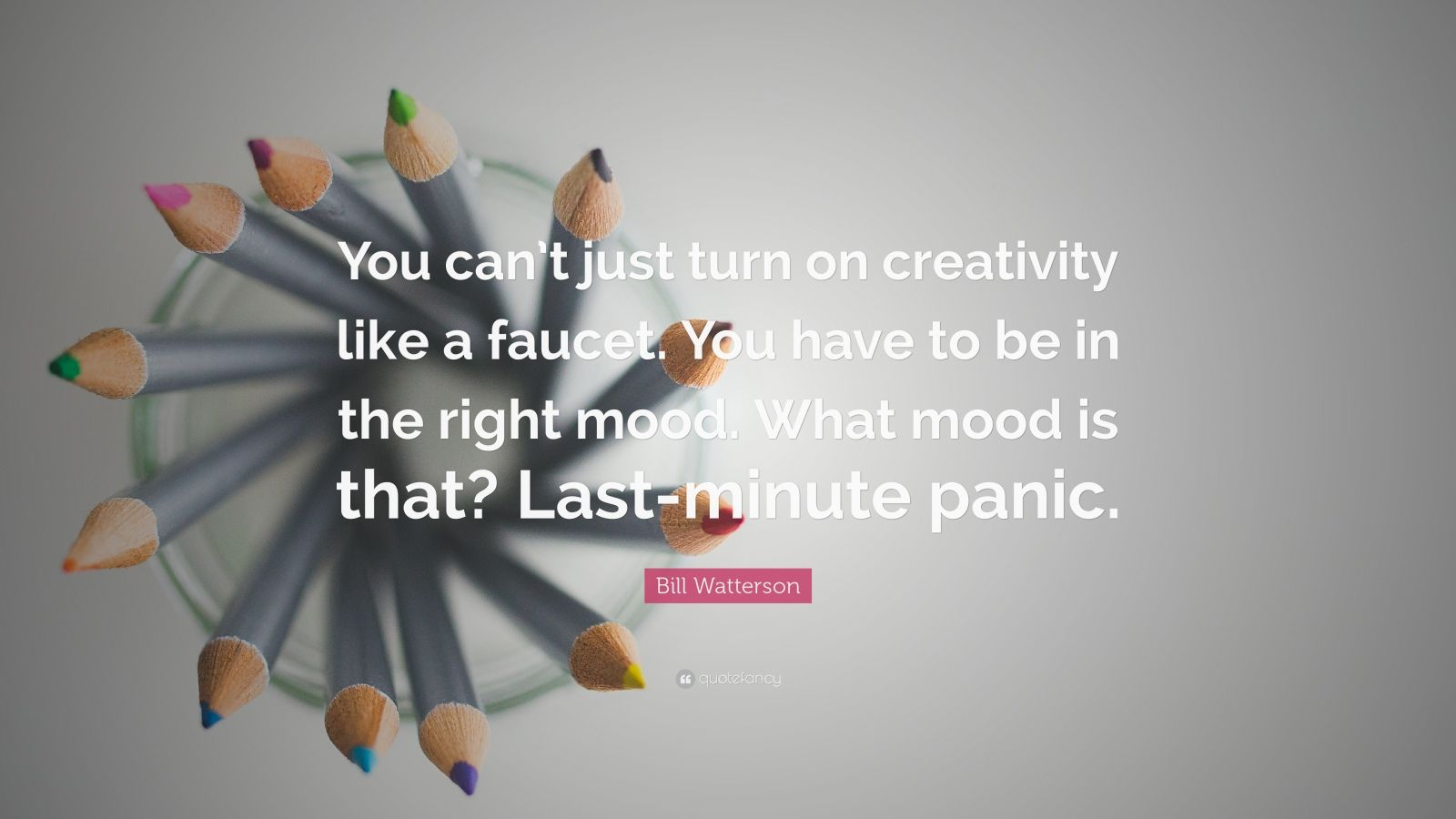 "Bill Watterson Quote: ""You can't just turn on creativity like a faucet. You have to be in the right mood.  What mood is that?  Last-minute panic."""