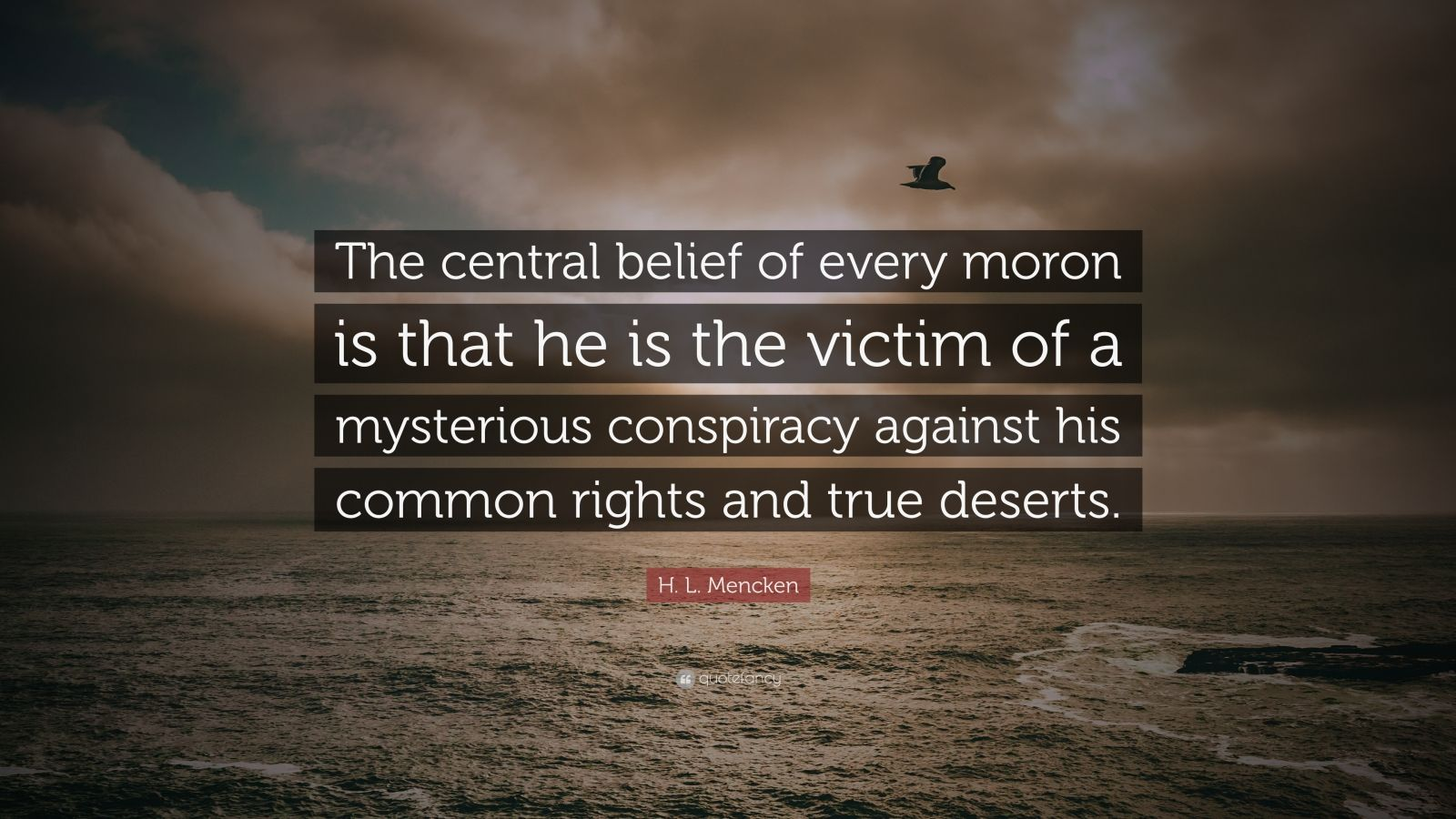 "H. L. Mencken Quote: ""The central belief of every moron is that he is the victim of a mysterious conspiracy against his common rights and true deserts."""