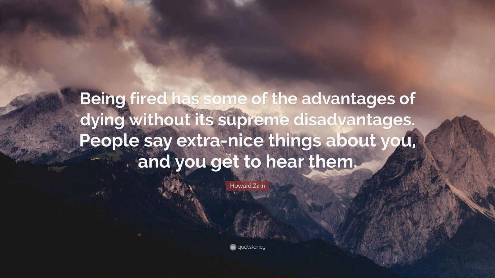 """Howard Zinn Quote: """"Being fired has some of the advantages of dying without its supreme disadvantages. People say extra-nice things about you, and you get to hear them."""""""