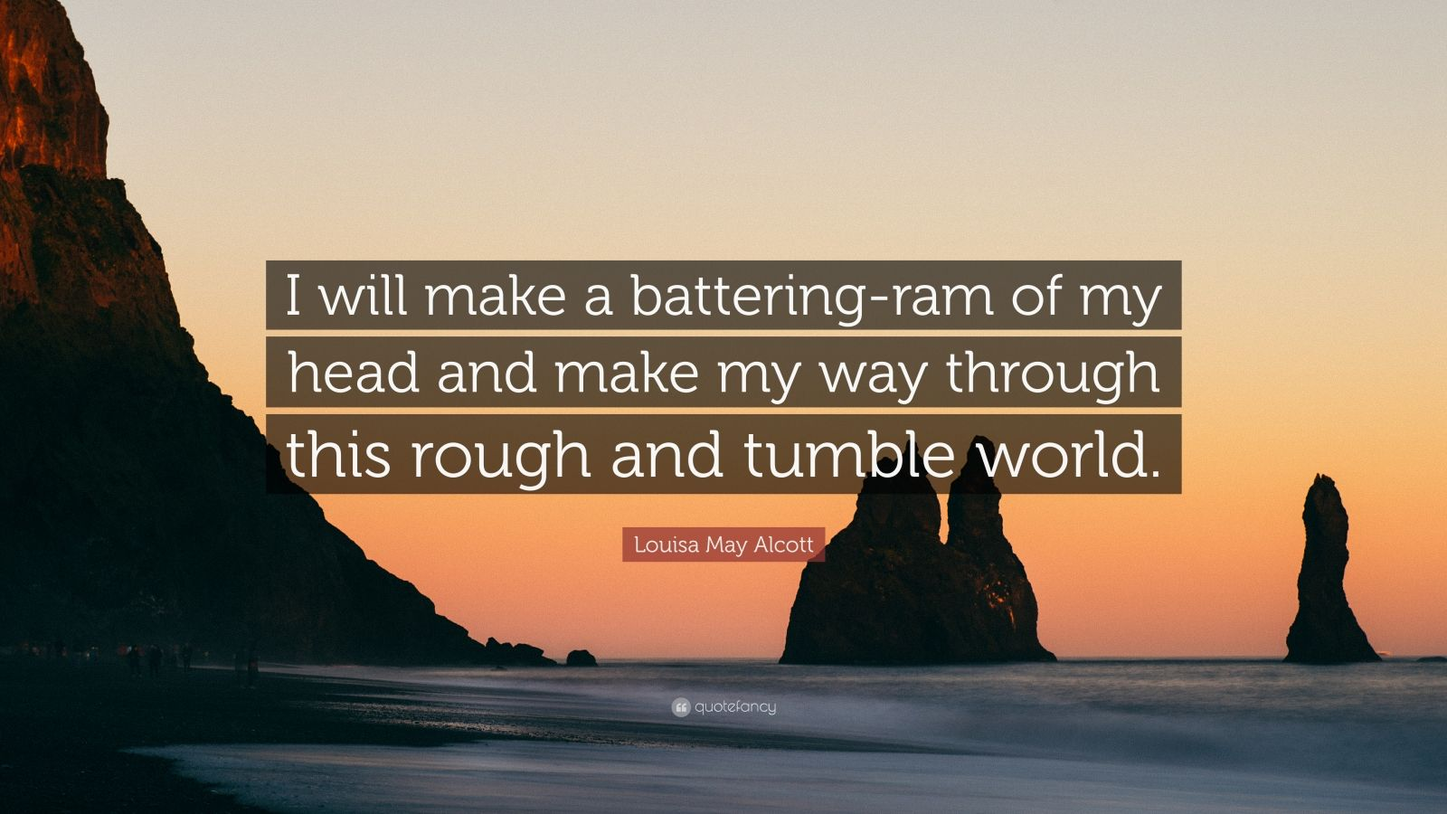 """Louisa May Alcott Quote: """"I will make a battering-ram of my head and make my way through this rough and tumble world."""""""