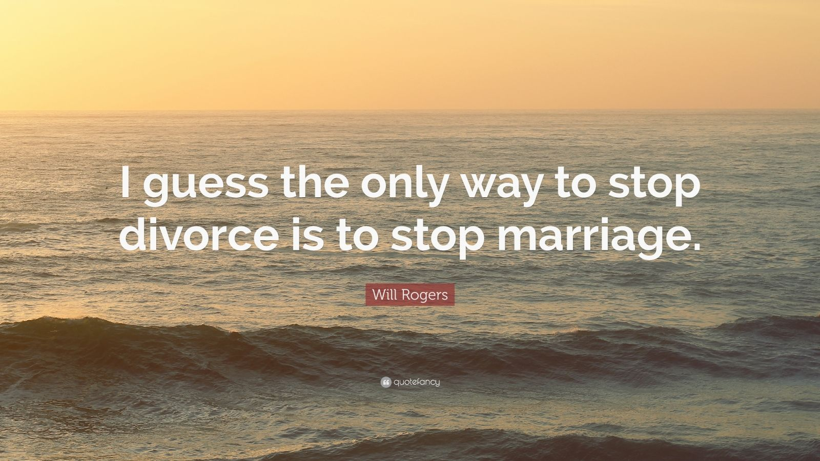 "Will Rogers Quote: ""I guess the only way to stop divorce is to stop marriage."""