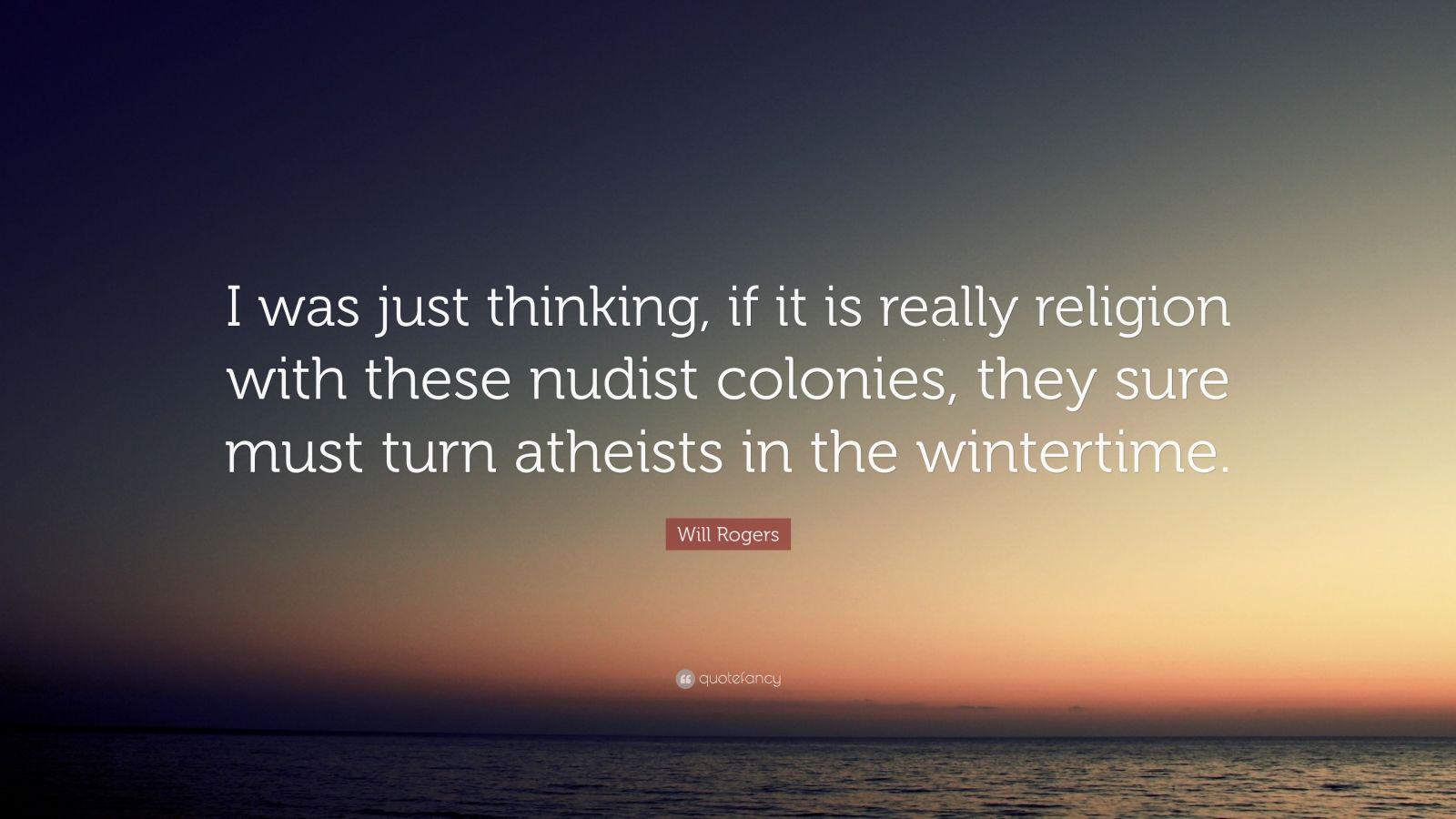 """Will Rogers Quote: """"I was just thinking, if it is really religion with these nudist colonies, they sure must turn atheists in the wintertime."""""""