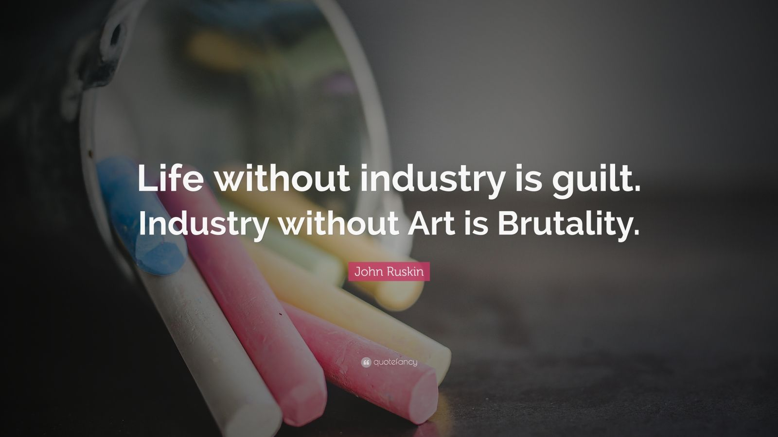 "John Ruskin Quote: ""Life without industry is guilt. Industry without Art is Brutality."""
