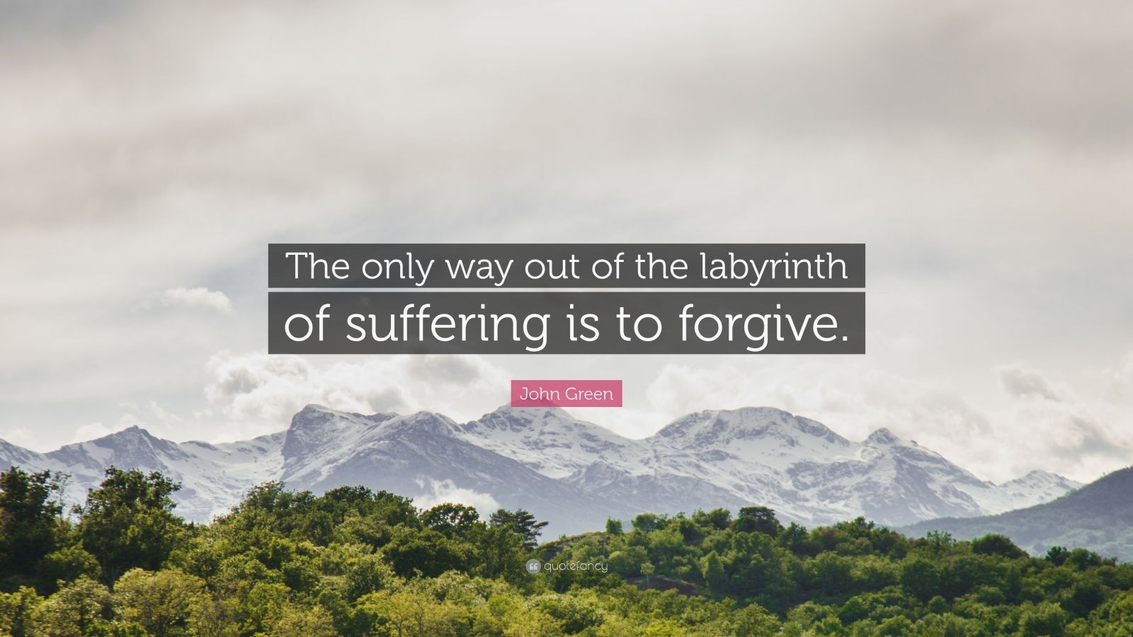 "John Green Quote: ""The only way out of the labyrinth of suffering is to forgive."""