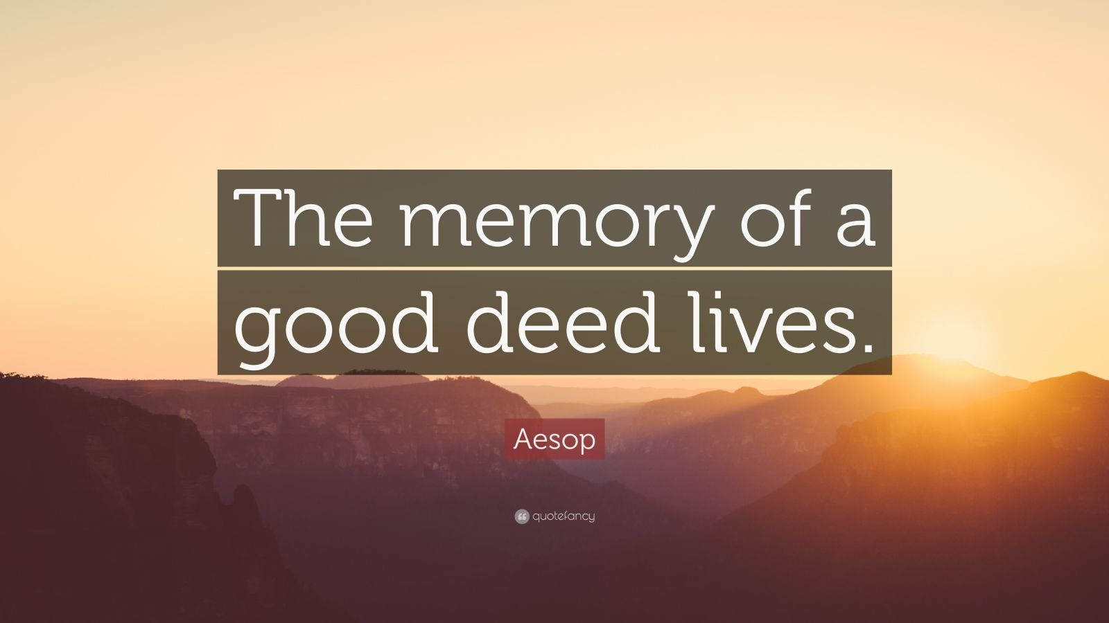 """Aesop Quote: """"The memory of a good deed lives."""""""