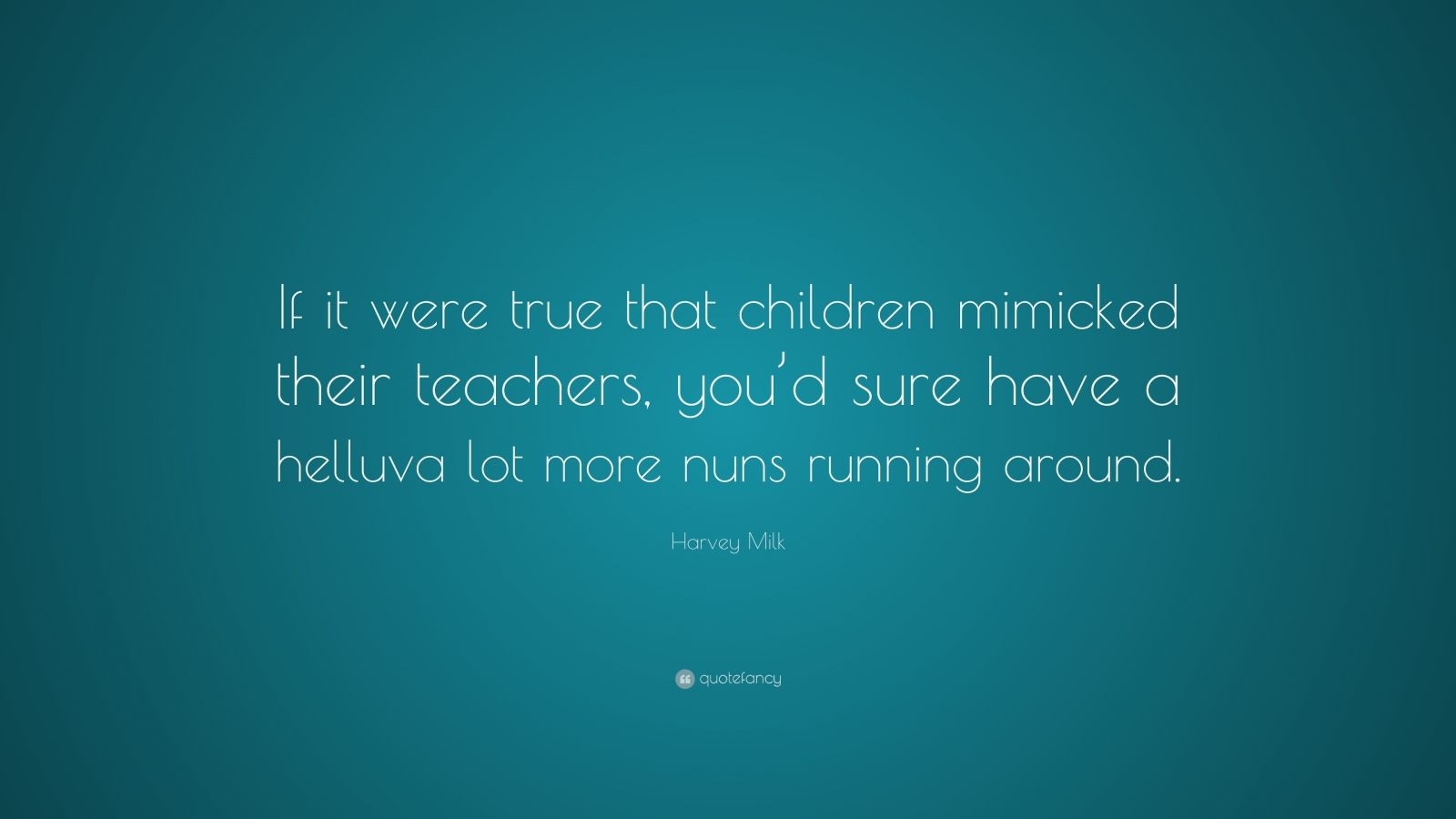 """Harvey Milk Quote: """"If it were true that children mimicked their teachers, you'd sure have a helluva lot more nuns running around."""""""