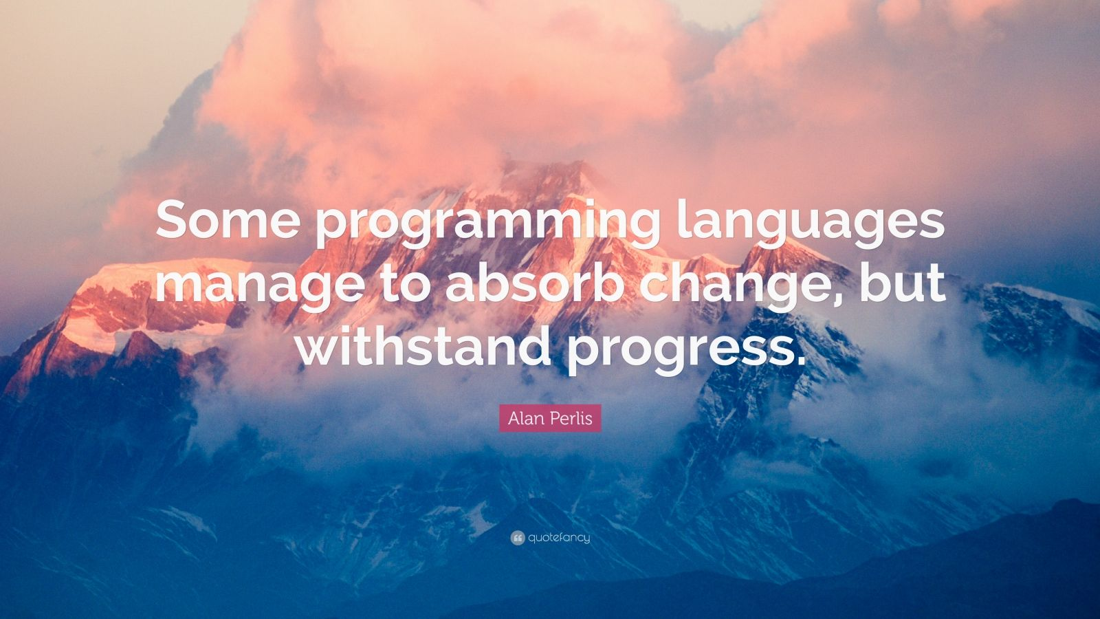 "Alan Perlis Quote: ""Some programming languages manage to absorb change, but withstand progress."""