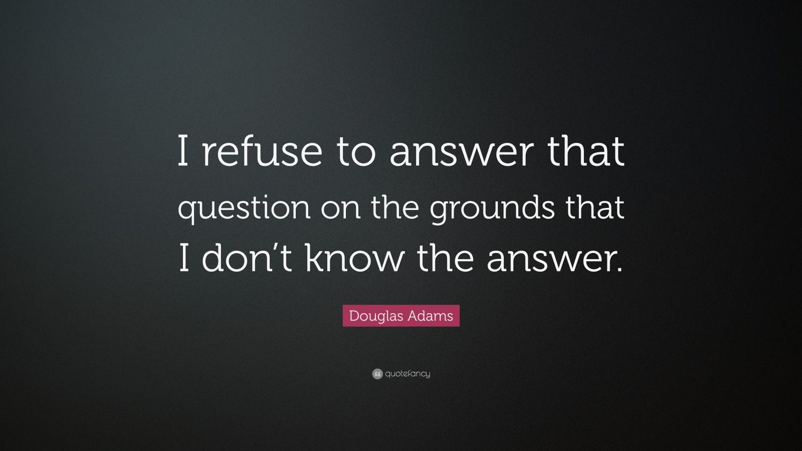 "Douglas Adams Quote: ""I refuse to answer that question on the grounds that I don't know the answer."""